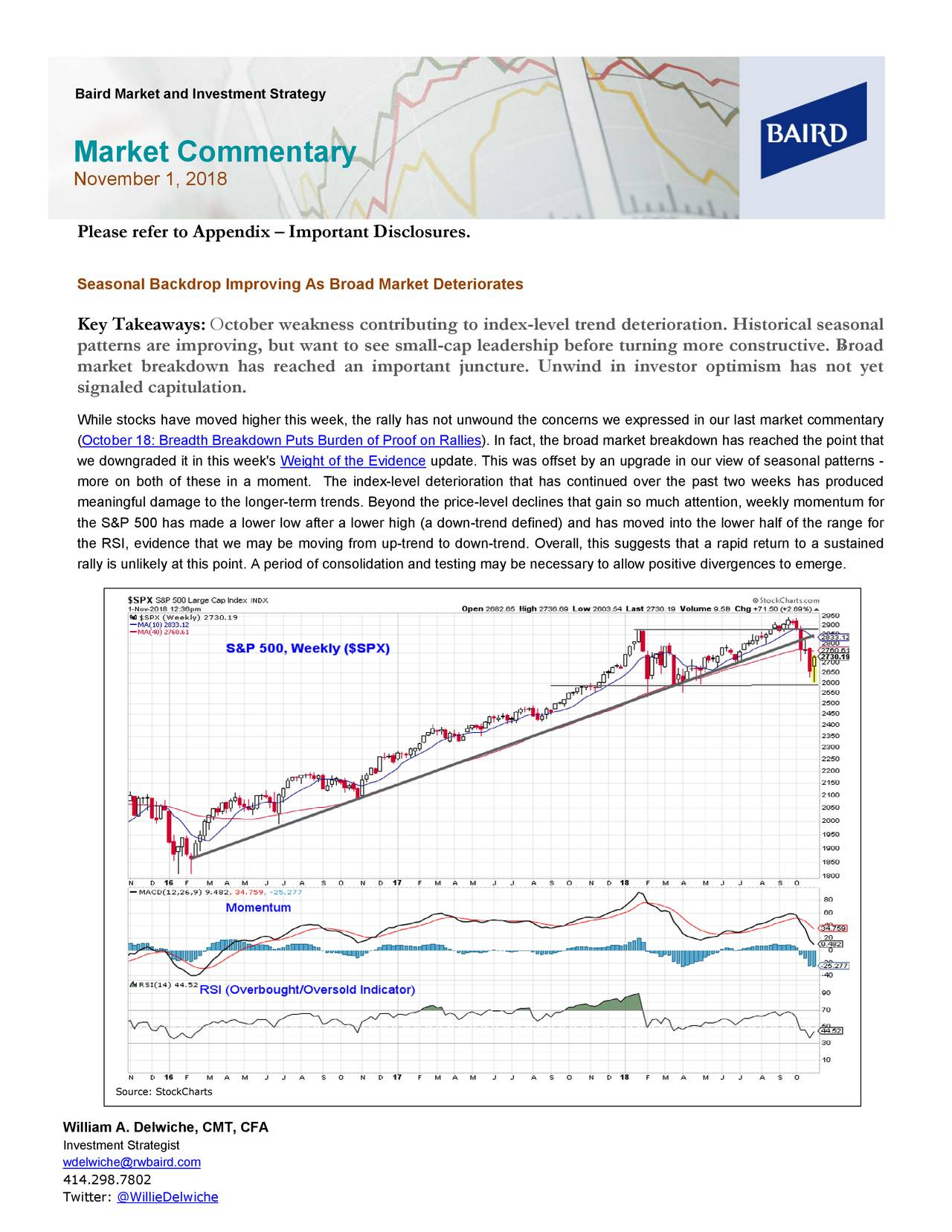 Market Commentary November 1, 2018 Please refer to Appendix – Important Disclosures. Seasonal Backdrop Improving As Broad MarketDeteriorates Key Takeaways: October weakness contributing to index-level trend deterioration. Historical seasonal patterns are improving, but want to see small-cap leadership before turning more constructive. Broad market breakdown has reached an important juncture. Unwind in investor optimism has not yet signaled capitulation. While stocks have moved higher this week, the rally has not unwound the concerns we expressed in our last market commentary (October 18: Breadth Breakdown Puts Burden of Proof on Rallies fact, the broad market breakdown has reached the point that we downgraded it in this week'sWeight of the Evideupdate. This was offset by an upgrade in our view of seasonal patterns - more on both of these in a moment. The index -level deterioration that has continued over the past two weeks has produced meaningful damage to the longer-term trends. Beyond the price-level declines that gain so much attention, weekly momentum for the S&P 500 has made a lower low after a lower high (a down-trend defined) and has moved into the lower half of the range for the RSI, evidence that we may be moving from up-trend to down-trend. Overall, this suggests that a rapid return to a sustained rally is unlikely at this point. A period of consolidation and testing may be necessary to allow positive divergences to emerge. Source: StockCharts William A. Delwiche, CMT, CFA Investment Strategist wdelwiche@rwbaird.com 414.298.7802 Twitter: @WillieDelwiche