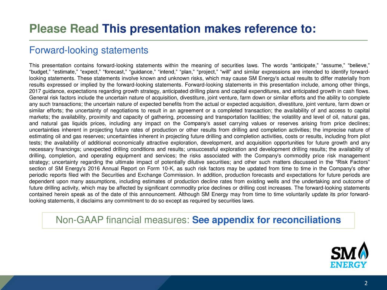 Forward-looking statements This presentation contains forward-looking statements within the meaning of securities laws. The words anticipate, assume, believe, budget, estimate, expect, forecast, guidance, intend, plan, project, will and similar expressions are intended to identify forward- looking statements. These statements involve known and unknown risks, which may cause SM Energy's actual results to differ materially from results expressed or implied by the forward-looking statements. Forward-looking statements in this presentation include, among other things, 2017 guidance, expectations regarding growth strategy, anticipated drilling plans and capital expenditures, and anticipated growth in cash flows. General risk factors include the uncertain nature of acquisition, divestiture, joint venture, farm down or similar efforts and the ability to complete any such transactions; the uncertain nature of expected benefits from the actual or expected acquisition, divestiture, joint venture, farm down or similar efforts; the uncertainty of negotiations to result in an agreement or a completed transaction; the availability of and access to capital markets; the availability, proximity and capacity of gathering, processing and transportation facilities; the volatility and level of oil, natural gas, and natural gas liquids prices, including any impact on the Companys asset carrying values or reserves arising from price declines; uncertainties inherent in projecting future rates of production or other results from drilling and completion activities; the imprecise nature of estimating oil and gas reserves; uncertainties inherent in projecting future drilling and completion activities, costs or results, including from pilot tests; the availability of additional economically attractive exploration, development, and acquisition opportunities for future growth and any necessary financings; unexpected drilling conditions and results; unsuccessful exploration and development drillin
