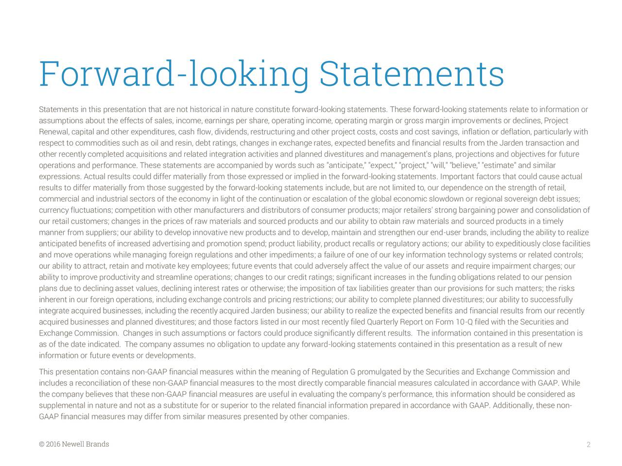 """Statements in this presentation that are not historical in nature constitute forward-looking statements. These forward-looking statements relate to information or assumptions about the effects of sales, income, earnings per share, operating income, operating margin or gross margin improvements or declines, Project Renewal, capital and other expenditures, cash flow, dividends, restructuring and other project costs, costs and cost savings, inflation or deflation, particularly with respect to commodities such as oil and resin, debt ratings, changes in exchange rates, expected benefits and financial results from the Jarden transaction and other recently completed acquisitions and related integration activities and planned divestitures and management's plans, projections and objectives for future operations and performance. These statements are accompanied by words such as """"anticipate,"""" """"expect,"""" """"project,"""" """"will,"""" """"believe,"""" """"estimate"""" and similar expressions. Actual results could differ materially from those expressed or implied in the forward-looking statements. Important factors that could cause actual results to differ materially from those suggested by the forward-looking statements include, but are not limited to, our dependence on the strength of retail, commercial and industrial sectors of the economy in light of the continuation or escalation of the global economic slowdown or regional sovereign debt issues; currency fluctuations; competition with other manufacturers and distributors of consumer products; major retailers' strong bargaining power and consolidation of our retail customers; changes in the prices of raw materials and sourced products and our ability to obtain raw materials and sourced products in a timely manner from suppliers; our ability to develop innovative new products and to develop, maintain and strengthen our end-user brands, including the ability to realize anticipated benefits of increased advertising and promotion spend; product liabilit"""