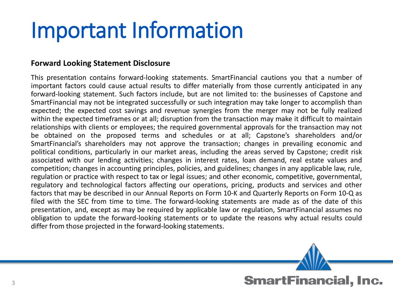 Forward Looking Statement Disclosure This presentation contains forward-looking statements. SmartFinancial cautions you that a number of important factors could cause actual results to differ materially from those currently anticipated in any forward-looking statement. Such factors include, but are not limited to: the businesses of Capstone and SmartFinancial may not be integrated successfully or such integration may take longer to accomplish than expected; the expected cost savings and revenue synergies from the merger may not be fully realized within the expected timeframes or at all; disruption from the transaction may make it difficult to maintain relationships with clients or employees; the required governmental approvals for the transaction may not be obtained on the proposed terms and schedules or at all; Capstones shareholders and/or SmartFinancials shareholders may not approve the transaction; changes in prevailing economic and political conditions, particularly in our market areas, including the areas served by Capstone; credit risk associated with our lending activities; changes in interest rates, loan demand, real estate values and competition; changes in accounting principles, policies, and guidelines; changes in any applicable law, rule, regulation or practice with respect to tax or legal issues; and other economic, competitive, governmental, regulatory and technological factors affecting our operations, pricing, products and services and other factors that may be described in our Annual Reports on Form 10-K and Quarterly Reports on Form 10-Q as filed with the SEC from time to time. The forward-looking statements are made as of the date of this presentation, and, except as may be required by applicable law or regulation, SmartFinancial assumes no obligation to update the forward-looking statements or to update the reasons why actual results could differ from those projected in the forward-lookingstatements. 3