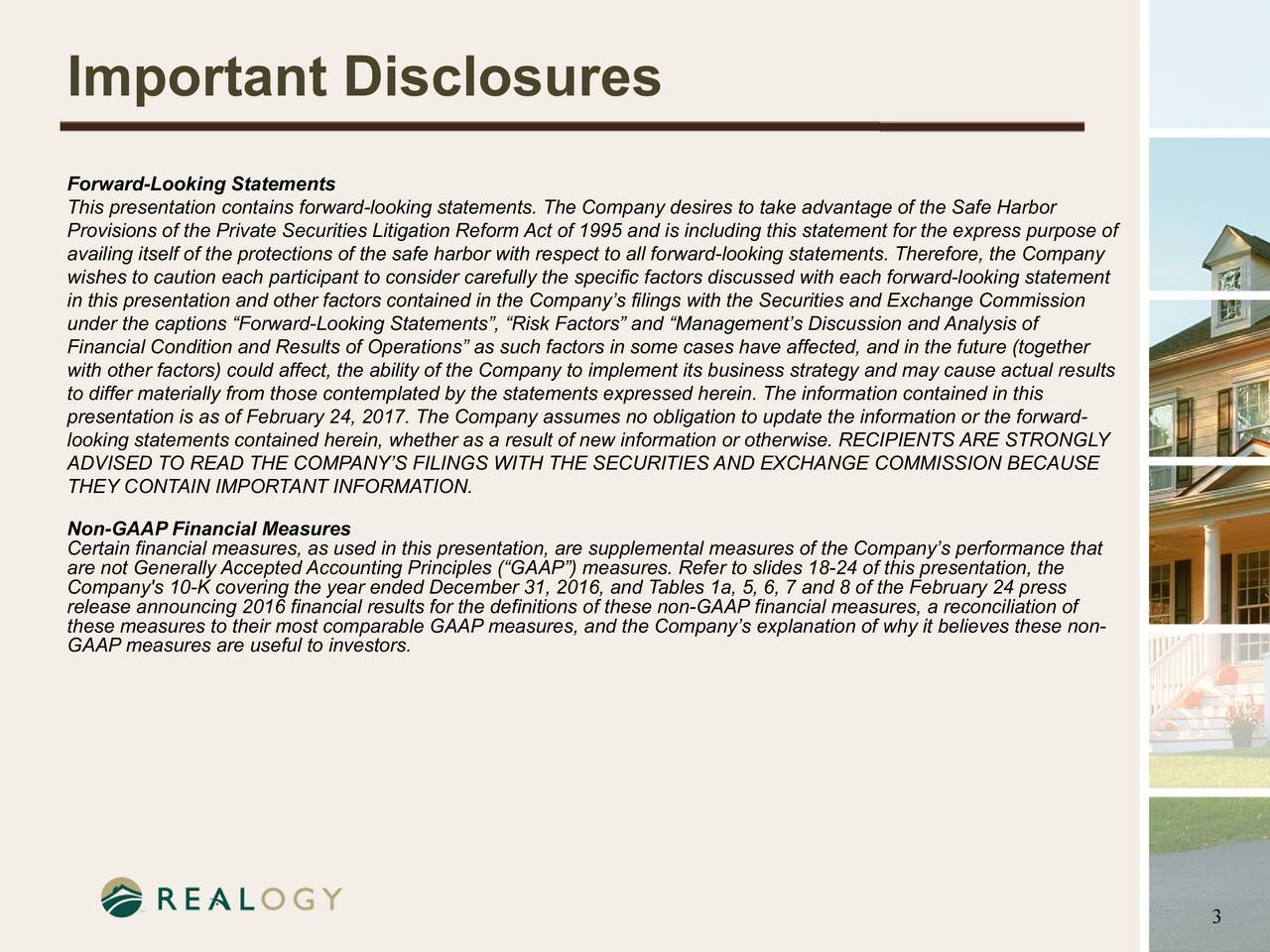 Forward-Looking Statements This presentation contains forward-looking statements. The Company desires to take advantage of the Safe Harbor Provisions of the Private Securities Litigation Reform Act of 1995 and is including this statement for the express purpose of availing itself of the protections of the safe harbor with respect to all forward-looking statements. Therefore, the Company wishes to caution each participant to consider carefully the specific factors discussed with each forward-looking statement in this presentation and other factors contained in the Companys filings with the Securities and Exchange Commission under the captions Forward-Looking Statements, Risk Factors and Managements Discussion and Analysis of Financial Condition and Results of Operations as such factors in some cases have affected, and in the future (together with other factors) could affect, the ability of the Company to implement its business strategy and may cause actual results to differ materially from those contemplated by the statements expressed herein. The information contained in this presentation is as of February24, 2017. The Company assumes no obligation to update the information or the forward- looking statements contained herein, whether as a result of new information or otherwise. RECIPIENTS ARE STRONGLY ADVISED TO READ THE COMPANYS FILINGS WITH THE SECURITIES AND EXCHANGE COMMISSION BECAUSE THEY CONTAIN IMPORTANT INFORMATION. Non-GAAP Financial Measures Certain financial measures, as used in this presentation, are supplemental measures of the Companys performance that are not Generally Accepted Accounting Principles (GAAP) measures. Refer to slides 18-24 of this presentation, the Company's 10-K covering the year ended December 31, 2016, and Tables 1a, 5, 6, 7 and 8 of the February24 press release announcing 2016 financial results for the definitions of these non-GAAP financial measures, a reconciliation of these measures to their most comparable GAAP measures, and the