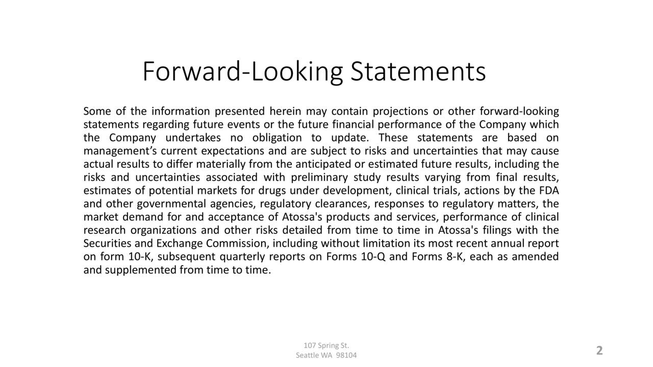 Some of the information presented herein may contain projections or other forward-looking statements regarding future events or the future financial performance of the Company which the Company undertakes no obligation to update. These statements are based on management's current expectations and are subject to risks and uncertainties that may cause actual results to differ materially from the anticipated or estimated future results, including the risks and uncertainties associated with preliminary study results varying from final results, estimates of potential markets for drugs under development, clinical trials, actions by the FDA and other governmental agencies, regulatory clearances, responses to regulatory matters, the market demand for and acceptance of Atossa's products and services, performance of clinical research organizations and other risks detailed from time to time in Atossa's filings with the Securities and Exchange Commission, including without limitation its most recent annual report on form 10-K, subsequent quarterly reports on Forms 10-Q and Forms 8-K, each as amended and supplemented from time to time. Seattle WA 98104 2