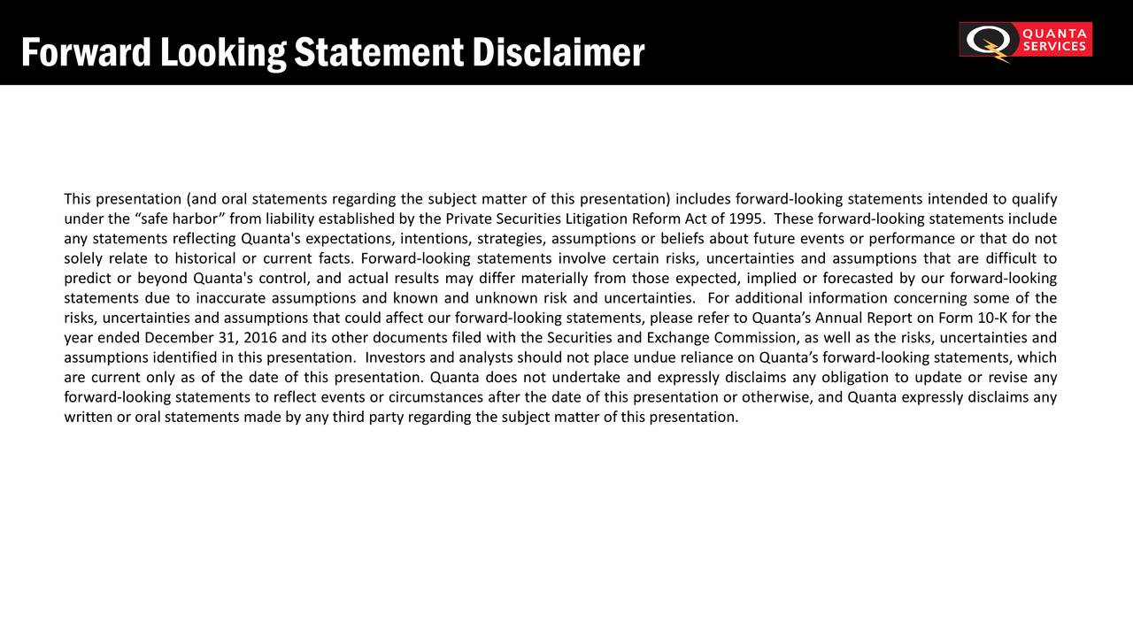 "This presentation (and oral statements regardingthe subject matter of this presentation) includes forward-looking statements intended to qualify under the ""safeharbor"" fromliability established by the PrivateSecurities Litigation ReformAct of 1995. These forward-looking statements include any statements reflecting Quanta's expectations, intentions, strategies, assumptions or beliefs about future events or performance or that do not solely relate to historical or current facts. Forward-looking statements involve certain risks, uncertainties and assumptions that are difficult to predict or beyond Quanta's control, and actual results may differ materially from those expected, implied or forecasted by our forward-looking statements due to inaccurate assumptions and known and unknown risk and uncertainties. For additional information concerning some of the risks, uncertainties and assumptions that could affectour forward-looking statements, please referto Quanta's Annual Reporton Form 10-K for the year ended December 31, 2016 and its other documents filed with the Securities and Exchange Commission, as well as the risks, uncertainties and assumptions identified in this presentation. Investorsand analysts should not place undue reliance on Quanta'sforward-looking statements, which are current only as of the date of this presentation. Quanta does not undertake and expressly disclaims any obligation to update or revise any forward-looking statementsto reflectevents or circumstances after the date of this presentation or otherwise, and Quanta expressly disclaims any writtenor oralstatements made by anythirdparty regardingthe subject matterof this presentation."
