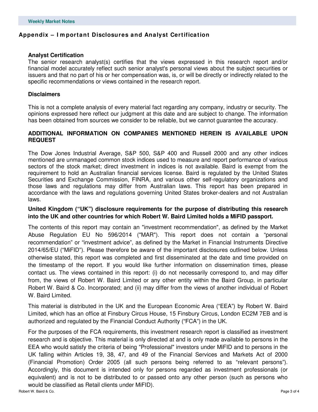"""Appendix – Important Disclosures and Analyst Certification Analyst Certification The senior research analyst(s) certifies that the views expressed in this research report and/or financial model accurately reflect such senior analyst's personal views about the subject securities or issuers and that no part of his or her compensation was, is, or will be directly or indirectly related to the specific recommendations or views contained in the research report. Disclaimers This is not a complete analysis of every material fact regarding any company, industry or security. The opinions expressed here reflect our judgment at this date and are subject to change. The information has been obtained from sources we consider to be reliable, but we cannot guarantee the accuracy. ADDITIONAL INFORMATION ON COMPANIES MENTIONED HEREIN IS AVAILABLE UPON REQUEST The Dow Jones Industrial Average, S&P 500, S&P 400 and Russell 2000 and any other indices mentioned are unmanaged common stock indices used to measure and report performance of various sectors of the stock market; direct investment in indices is not available. Baird is exempt from the requirement to hold an Australian financial services license. Baird is regulated by the United States Securities and Exchange Commiss ion, FINRA, and various other self -regulatory organizations and those laws and regulations may differ from Australian laws. This report has been prepared in accordance with the laws and regulations governing United States broker -dealers and not Australian laws. United Kingdom (""""UK"""") disclosure requirements for the purpose of distributing this research into the UK and other countries for which Robert W. Baird Limited holds a MiFID passport. The contents of this report may contain an """"investment recommendatio n"""", as defined by the Market Abuse Regulation EU No 596/2014 (""""MAR""""). This report does not contain a """"personal recommendation"""" or """"investment advice"""", as defined by the Market in Financial Instruments Directive 2"""