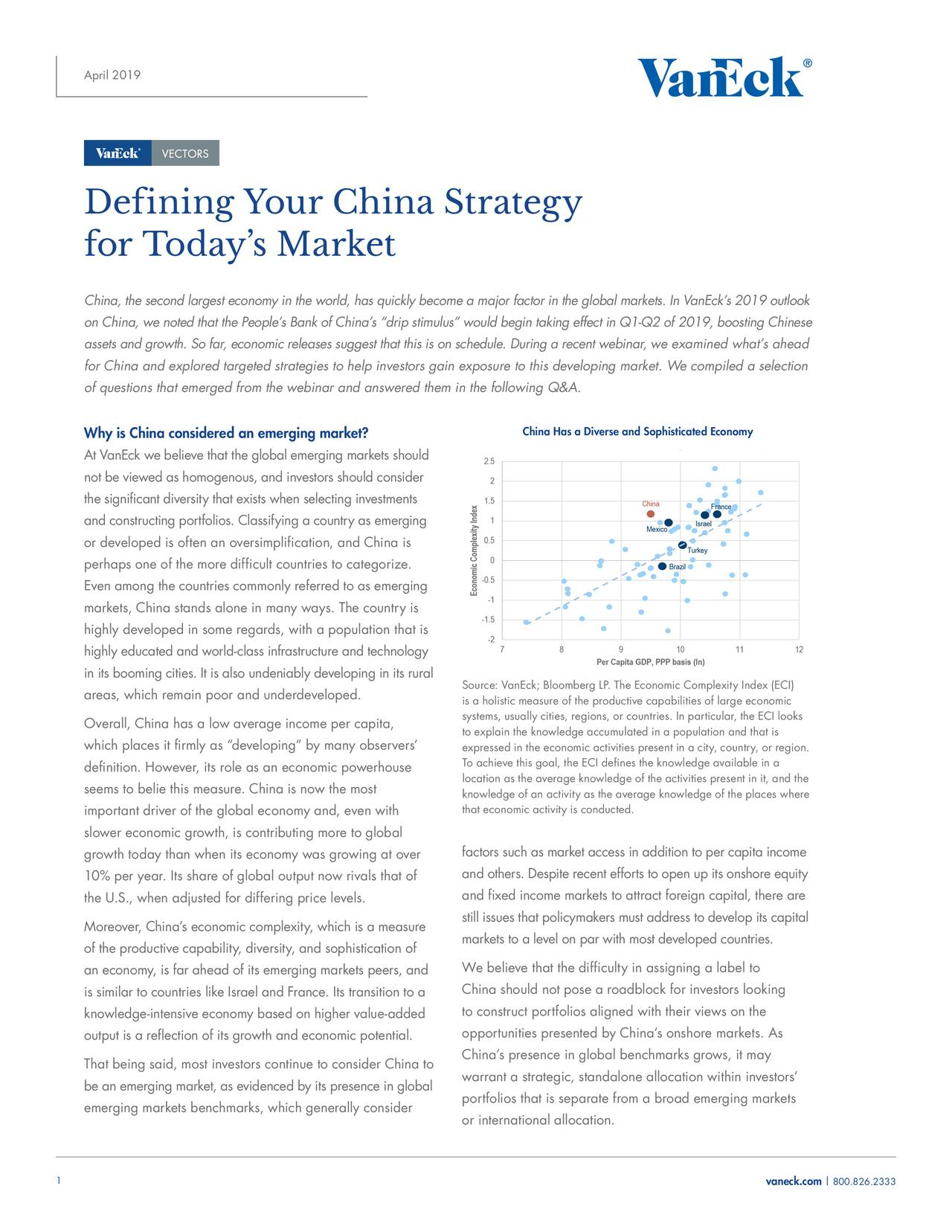 """Defining Your China Strategy for Today's Market China, the second largest economy in the world, has quickly become a majo ▯ r factor in the global markets. In VanEck's 2019 outlook on China, we noted that the People's Bank of China's """"drip stimulus"""" would begin taking effect in Q1-Q2 of 2019, boost▯ ing Chinese assets and growth. So far, economic releases suggest that this is on schedule. During a recent w▯ inar, we examined what's ahead for China and explored targeted strategies to help investors gain exposu▯re to this developing market. We compiled a selection of questions that emerged from the webinar and answered them in the foll▯owing Q&A. Why is China considered an emerging market? China Has a Diverse and Sophisticated Economy At VanEck we believe that the global emerging markets should not be viewed as homogenous, and investors should consider the significant diversity that exists when selecting investments and constructing portfolios. Classifying a country as emerging or developed is often an oversimplification, and China is perhaps one of the more difficult countries to categorize. Even among the countries commonly referred to as emerging markets, China stands alone in many ways. The country is highly developed in some regards, with a population that is highly educated and world-class infrastructure and technology in its booming cities. It is also undeniably developing in its rural Source: VanEck; Bloomberg LP. The Economic Complexity Index (ECI) areas, which remain poor and underdeveloped. is a holistic measure of the productive capabilities of large economic Overall, China has a low average income per capita, systems, usually cities, regions, or countries. In particular, the ECI looks to explain the knowledge accumulated in a population and that is which places it firmly as """"developing"""" by many observers' expressed in the economic activities present in a city, country, or region. To achieve this goal, the ECI defines the knowledge available in a definitio"""