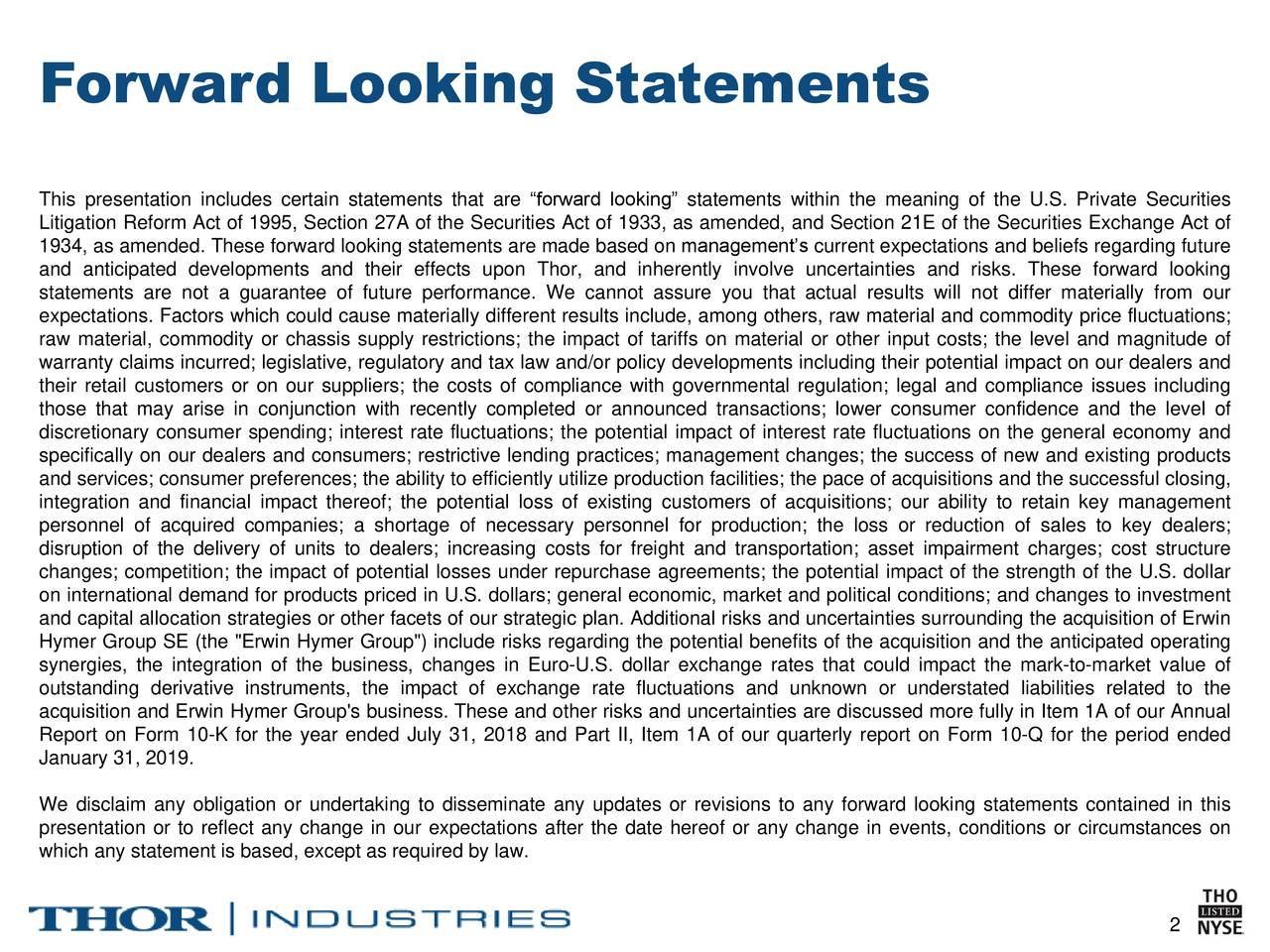 "This presentation includes certain statements that are ""forward looking"" statements within the meaning of the U.S. Private Securities Litigation Reform Act of 1995, Section 27A of the Securities Act of 1933, as amended, and Section 21E of the Securities Exchange Act of 1934, as amended. These forward looking statements are made based on management's current expectations and beliefs regarding future and anticipated developments and their effects upon Thor, and inherently involve uncertainties and risks. These forward looking statements are not a guarantee of future performance. We cannot assure you that actual results will not differ materially from our expectations. Factors which could cause materially different results include, among others, raw material and commodity price fluctuations; raw material, commodity or chassis supply restrictions; the impact of tariffs on material or other input costs; the level and magnitude of warranty claims incurred; legislative, regulatory and tax law and/or policy developments including their potential impact on our dealers and their retail customers or on our suppliers; the costs of compliance with governmental regulation; legal and compliance issues including those that may arise in conjunction with recently completed or announced transactions; lower consumer confidence and the level of discretionary consumer spending; interest rate fluctuations; the potential impact of interest rate fluctuations on the general economy and specifically on our dealers and consumers; restrictive lending practices; management changes; the success of new and existing products and services; consumer preferences; the ability to efficiently utilize production facilities; the pace of acquisitions and the successful closing, integration and financial impact thereof; the potential loss of existing customers of acquisitions; our ability to retain key management personnel of acquired companies; a shortage of necessary personnel for production; the loss or reduction of sales to key dealers; disruption of the delivery of units to dealers; increasing costs for freight and transportation; asset impairment charges; cost structure changes; competition; the impact of potential losses under repurchase agreements; the potential impact of the strength of the U.S. dollar on international demand for products priced in U.S. dollars; general economic, market and political conditions; and changes to investment and capital allocation strategies or other facets of our strategic plan. Additional risks and uncertainties surrounding the acquisition of Erwin Hymer Group SE (the ""Erwin Hymer Group"") include risks regarding the potential benefits of the acquisition and the anticipated operating synergies, the integration of the business, changes in Euro-U.S. dollar exchange rates that could impact the mark-to-market value of outstanding derivative instruments, the impact of exchange rate fluctuations and unknown or understated liabilities related to the acquisition and Erwin Hymer Group's business. These and other risks and uncertainties are discussed more fully in Item 1A of our Annual Report on Form 10-K for the year ended July 31, 2018 and Part II, Item 1A of our quarterly report on Form 10-Q for the period ended January 31, 2019. We disclaim any obligation or undertaking to disseminate any updates or revisions to any forward looking statements contained in this presentation or to reflect any change in our expectations after the date hereof or any change in events, conditions or circumstances on which any statement is based, except as required by law. 2"