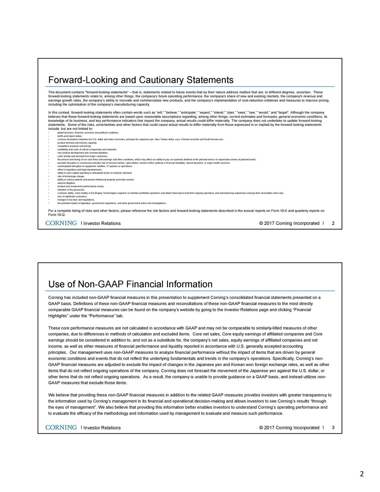 "This document contains ""forward-looking statements""  that is, statements related to future events that by their nature address matters that are, to different degrees, uncertain. These forward-looking statements relate to, among other things, the companys future operating performance, the company's share of ne w and existing markets, the company's revenue and earnings growth rates, the companys ability to innovate and commercialize new products, and the companys implementation of cost-reduction initiatives and measures to improve pricing, including the optimization of the companys manufacturing capacity. In this context, forward-looking statements often contain words such as will, believe, anticipate, expect, intend, plan, seek, see, would, and target. Although the company believes that these forward-looking statements are based upon reasonable assumptions regarding, among other things, current est imates and forecasts, general economic conditions, its knowledge of its business, and key performance indicators that impact the company, actual results could differ materially. The company does not undertake to update forward-looking statements. Some of the risks, uncertainties and other factors that could cause actual results to differ materially from those e xpressed in or implied by the forward-looking statements include, but are not limited to: global business, financial, economic and political conditions; tariffs and import duties; currency fluctuations between the U.S. dollar and other currencies, primarily the Japanese yen, New Taiwan dollar, euro, Chinese renminbi and South Korean won; product demand and industry capacity; competitive products and pricing; availability and costs of critical components and materials; new product development and commercialization; order activity and demand from major customers; the amount and timing of our cash flows and earnings and other conditions, which may affect our ability to pay our quarterly dividend at the planned level or to repurchase shares at planned levels; possible disruption in commercial activities due to terrorist activity, cyber-attack, armed conflict, political or financial instability, natural disasters, or major health concerns; unanticipated disruption to equipment, facilities, IT systems or operations; effect of regulatory and legal developments; ability to pace capital spending to anticipated levels of customer demand; rate of technology change; ability to enforce patents and protect intellectual property and trade secrets; adverse litigation; product and components performance issues; retention of key personnel; customer ability, most notably in the Display Technologies segment, to maintain profitable operations and obtain financing to fund their ongoing operations and manufacturing expansions and pay their receivables when due; loss of significant customers; changes in tax laws and regulations; the potential impact of legislation, government regulations, and other government action and investigations. For a complete listing of risks and other factors, please reference the risk factors and forward-looking statements described i n the annual reports on Form 10-K and quarterly reports on Form 10-Q. . Investor Relations  2017 Corning Incorporated 2 . . Use of Non-GAAP Financial Information Corning has included non-GAAP financial measures in this presentation to supplementCornings consolidated financial statementspresented on a GAAP basis. Definitions of these non-GAAPfinancial measures and reconciliations of these non-GAAP financial measures to the most directly comparable GAAP financial measurescan be found on the companys website by going to the Investor Relations page and clicking Financial Highlights under the Performance tab. These core performance measuresare not calculated in accordance with GAAP andmay not be comparable to similarly-titled measures of other companies, due to differences in methods of calculation and excu l ded items. Core net sales, Core equity earnings of affiliated companies and Core earnings should be considered in addition to, andnot as a substitute for, the companys net sales, equity earnings of affiliae t d companies and net income, as well as other measures of financial performance and liquidity reported in accordance with U.S. generally accepted accounting principles. Our management uses non-GAAP measures to analyze financial performance without the impact of items that are driven by general economic conditions and events that do notreflect the underlying fundamentals and trendsin the companys operations. Specifically, Cornings non- GAAP financial measures are adjusted to exclude the impact ofchanges in the Japanese yen and Korean won foreign exchange rates, as well as other items that do not reflect ongoing operations of the company. Corning does not forecast the movement of the Japanese yen againstthe U.S. dollar, or other items that do not reflect ongoing operations. As a result, the company is unable to provide guidance on a GAAP basis, and instead utilizes non- GAAP measures that exclude those items. We believe that providing these non-GAAP financial measures inaddition to the related GAAP measures provides investors with greater transparency to the information used by Cornings management in its financial andoperational decision-making and allows investors to see Cornings results through the eyes of management. We also believe that providing thisinformation better enables investors to understand Cornings operating performance and to evaluate the efficacy of the methodology and informationused by management to evaluateand measure such performance. . Investor Relations  2017 Corning Incorporated 3 . . 2"