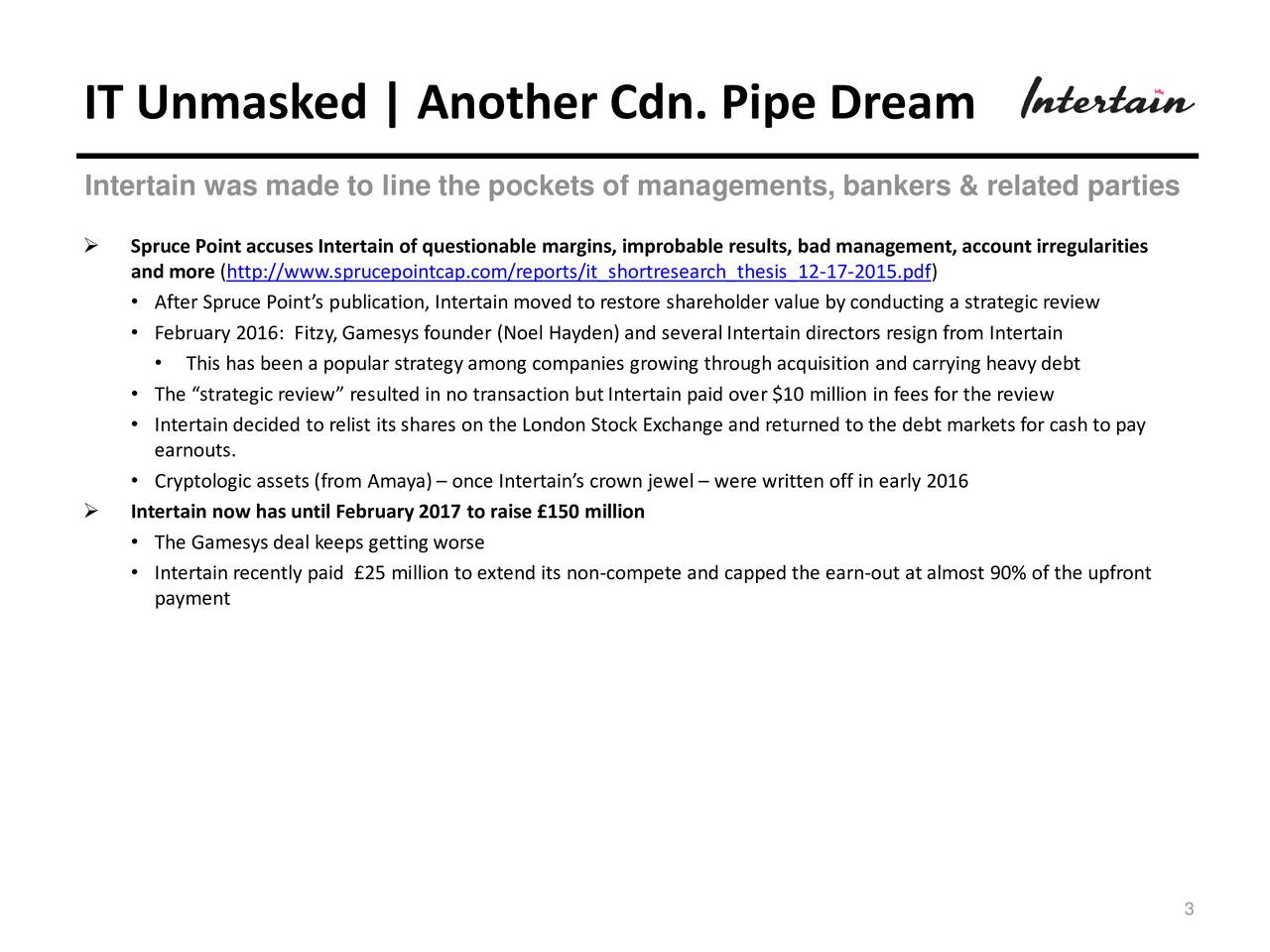 Intertain was made to line the pockets of managements, bankers & related parties Spruce Point accuses Intertain of questionable margins, improbable results, bad management, account irregularities and more (http://www.sprucepointcap.com/reports/it_shortresearch_thesis_12-17-2015.pdf) After Spruce Points publication, Intertain moved to restore shareholder value by conducting a strategic review February 2016: Fitzy,Gamesys founder (Noel Hayden) and severalIntertain directors resign from Intertain This has been a popular strategy among companies growing through acquisition and carrying heavy debt The strategic review resulted in no transaction butIntertain paid over $10 million in fees for the review Intertain decided to relist its shares on the London Stock Exchange and returned to the debt markets for cash to pay earnouts. Cryptologic assets (from Amaya) once Intertains crown jewel  were written off in early 2016 Intertain now has until February 2017 to raise 150 million The Gamesys deal keeps getting worse Intertain recently paid 25 million to extend its non-compete and capped the earn-out at almost 90% of the upfront payment 3