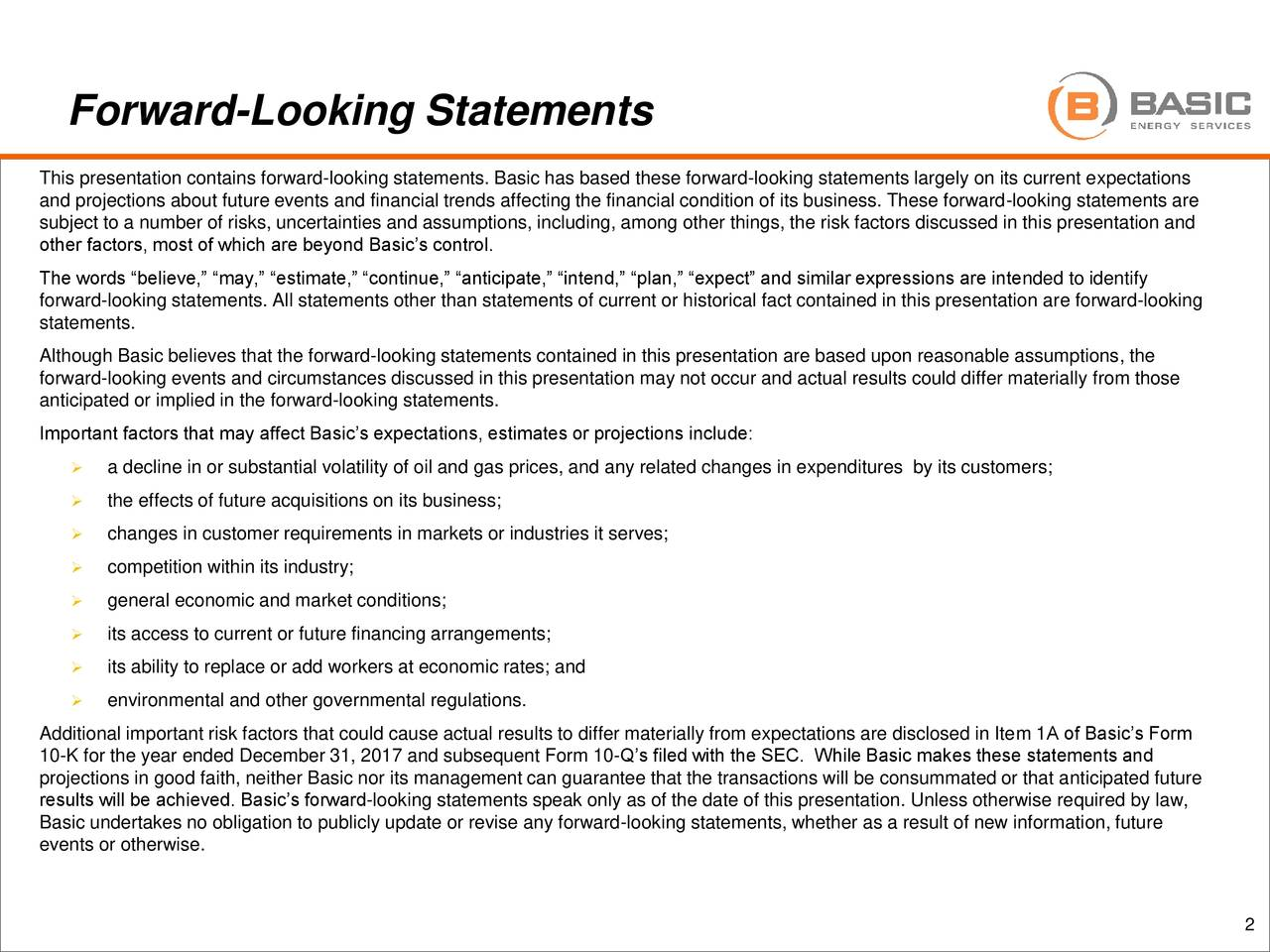 """This presentation contains forward-looking statements. Basic has based these forward-looking statements largely on its current expectations and projections about future events and financial trends affecting the financial condition of its business. These forward-looking statements are subject to a number of risks, uncertainties and assumptions, including, among other things, the risk factors discussed in this presentation and other factors, most of which are beyond Basic's control. The words """"believe,"""" """"may,"""" """"estimate,"""" """"continue,"""" """"anticipate,"""" """"intend,"""" """"plan,"""" """"expect"""" and similar expressions are intended to identify forward-looking statements. All statements other than statements of current or historical fact contained in this presentation are forward-looking statements. Although Basic believes that the forward-looking statements contained in this presentation are based upon reasonable assumptions, the forward-looking events and circumstances discussed in this presentation may not occur and actual results could differ materially from those anticipated or implied in the forward-looking statements. Important factors that may affect Basic's expectations, estimates or projections include:  a decline in or substantial volatility of oil and gas prices, and any related changes in expenditures by its customers;  the effects of future acquisitions on its business;  changes in customer requirements in markets or industries it serves;  competition within its industry;  general economic and market conditions;  its access to current or future financing arrangements;  its ability to replace or add workers at economic rates; and  environmental and other governmental regulations. Additional important risk factors that could cause actual results to differ materially from expectations are disclosed in Item 1A of Basic's Form 10-K for the year ended December 31, 2017 and subsequent Form 10-Q's filed with the SEC. While Basic makes these statements and projections in good faith, ne"""