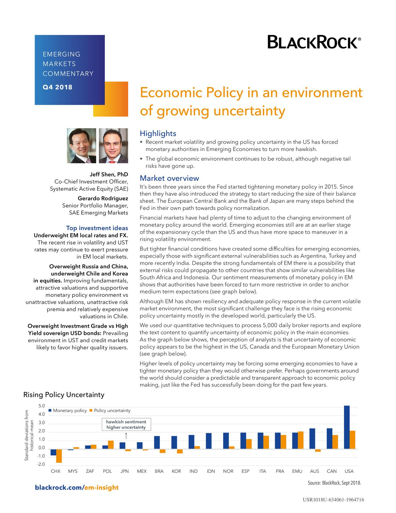 MARKETS COMMENTARY Q4 2018 Economic Policy in an environment of growing uncertainty Highlights • Recent market volatility and growing policy uncertainty in the US has forced monetary authorities in Emerging Economies to turn more hawkish. • The global economic environment continues to be robust, although negative tail risks have gone up. Jeff Shen, PhD Market overview Co-Chief Investment Officer, Systematic Active Equity (SAE) It's been three years since the Fed started tightening monetary policy in 2015. Since then they have also introduced the strategy to start reducing the size of their balance Gerardo Rodriguez Senior Portfolio Manager, sheet. The European Central Bank and the Bank of Japan are many steps behind the Fed in their own path towards policy normalization. SAE Emerging Markets Financial markets have had plenty of time to adjust to the changing environment of monetary policy around the world. Emerging economies still are at an earlier stage Top investment ideas Underweight EM local rates and FX. of the expansionary cycle than the US and thus have more space to maneuver in a rising volatility environment. The recent rise in volatility and UST rates may continue to exert pressure But tighter financial conditions have created some difficulties for emerging economies, in EM local markets. especially those with significant external vulnerabilities such as Argentina, Turkey and Overweight Russia and China, more recently India. Despite the strong fundamentals of EM there is a possibility that external risks could propagate to other countries that show similar vulnerabilities like underweight Chile and Korea South Africa and Indonesia. Our sentiment measurements of monetary policy in EM in equities. Improving fundamentals, attractive valuations and supportive shows that authorities have been forced to turn more restrictive in order to anchor medium term expectations (see graph below). monetary policy environment vs unattractive valuations, unattractive risk Al