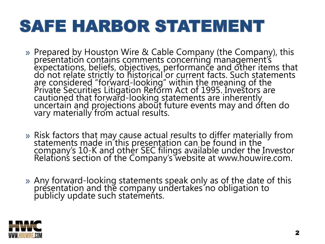 """» Prepared by Houston Wire & Cable Company (the Company), this expectations, beliefs, objectives, performance and other items that do not relate strictly to historical or current facts. Such statements are considered """"forward-looking"""" within the meaning of the Private Securities Litigation Reform Act of 1995. Investors are cautioned that forward-looking statements are inherently vary materially from actual results.re events may and often do » Risk factors that may cause actual results to differ materially from company's 10-K and other SEC filings available under the Investor Relations section of the Company's website at www.houwire.com. » presentation and the company undertakes no obligation to of this publicly update such statements. 2"""