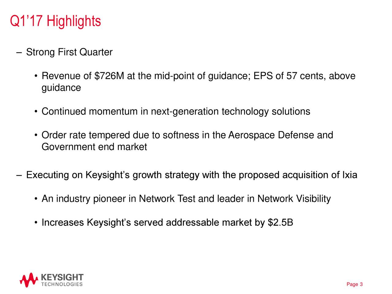 Strong First Quarter Revenue of $726M at the mid-point of guidance; EPS of 57 cents, above guidance Continued momentum in next-generation technology solutions Order rate tempered due to softness in the Aerospace Defense and Government end market Executing on Keysights growth strategy with the proposed acquisition of Ixia An industry pioneer in Network Test and leader in Network Visibility Increases Keysights served addressable market by $2.5B Page 3