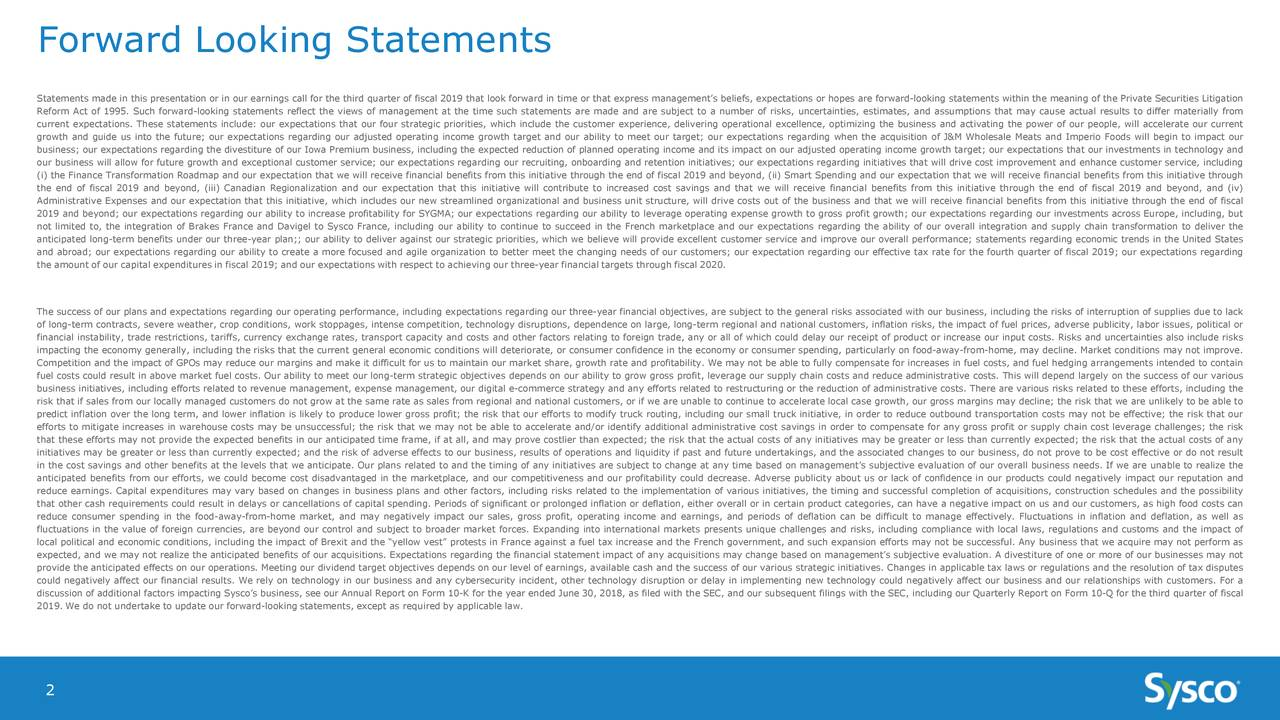 "Statements made in this presentation or in our earnings call for the third quarter of fiscal 2019 that look forward in time or that express management's beliefs, expectations or hopes are forward-looking statements within the meaning of the Private Securities Litigation Reform Act of 1995. Such forward-looking statements reflect the views of management at the time such statements are made and are subject to a number of risks, uncertainties, estimates, and assumptions that may cause actual results to differ materially from current expectations. These statements include: our expectations that our four strategic priorities, which include the customer experience, delivering operational excellence, optimizing the business and activating the power of our people, will accelerate our current growth and guide us into the future; our expectations regarding our adjusted operating income growth target and our ability to meet our target; our expectations regarding when the acquisition of J&M Wholesale Meats and Imperio Foods will begin to impact our business; our expectations regarding the divestiture of our Iowa Premium business, including the expected reduction of planned operating income and its impact on our adjusted operating income growth target; our expectations that our investments in technology and our business will allow for future growth and exceptional customer service; our expectations regarding our recruiting, onboarding and retention initiatives; our expectations regarding initiatives that will drive cost improvement and enhance customer service, including (i) the Finance TransformationRoadmap and our expectation that we will receive financial benefits from this initiative through the end of fiscal 2019 and beyond, (ii) Smart Spending and our expectation that we will receive financial benefits from this initiative through the end of fiscal 2019 and beyond, (iii) Canadian Regionalization and our expectation that this initiative will contribute to increased cost savings and that we will receive financial benefits from this initiative through the end of fiscal 2019 and beyond, and (iv) Administrative Expenses and our expectation that this initiative, which includes our new streamlined organizational and business unit structure, will drive costs out of the business and that we will receive financial benefits from this initiative through the end of fiscal 2019 and beyond; our expectations regarding our ability to increase profitability for SYGMA; our expectations regarding our ability to leverage operating expense growth to gross profit growth; our expectations regarding our investmentsrope, including, but not limited to, the integration of Brakes France and Davigel to Sysco France, including our ability to continue to succeed in the French marketplace and our expectations regarding the ability of our overall integration and supply chain transformation to deliver the anticipated long-term benefits under our three-year plan;; our ability to deliver against our strategic priorities, which we believe will provide excellent customer service and improve our overall performance; statements regarding economic trends in the United States and abroad; our expectations regarding our ability to create a more focused and agile organization to better meet the changing needs of our customers; our expectation regarding our effective tax rate for the fourth quarter of fiscal 2019; our expectations regarding the amount of our capital expenditures in fiscal 2019; and our expectations with respect to achieving our three-year financial targets through fiscal 2020. The success of our plans and expectations regarding our operating performance, including expectations regarding our three-year financial objectives, are subject to the general risks associated with our business, including the risks of interruption of supplies due to lack of long-term contracts, severe weather, crop conditions,work stoppages, intense competition, technologydisruptions, dependence on large, long-term regional and national customers, inflation risks, the impact of fuel prices, adverse publicity, labor issues, political or financial instability, trade restrictions, tariffs, currency exchange rates, transport capacity and costs and other factors relating to foreign trade, any or all of which could delay our receipt of product or increase our input costs. Risks and uncertainties also include risks impacting the economy generally, including the risks that the current general economic conditionswill deteriorate, or consumer confidence in the economy or consumer spending, particularly on food-away-from-home, may decline. Market conditions may not improve. Competition and the impact of GPOs may reduce our margins and make it difficult for us to maintain our market share, growth rate and profitability. We may not be able to fully compensate for increases in fuel costs, and fuel hedging arrangements intended to contain fuel costs could result in above market fuel costs. Our ability to meet our long-term strategic objectives depends on our ability to grow gross profit, leverage our supply chain costs and reduce administrative costs. This will depend largely on the success of our various business initiatives, including efforts related to revenue management, expense management, our digital e-commerce strategy and any efforts related to restructuring or the reduction of administrative costs. There are various risks related to these efforts, including the risk that if sales from our locally managed customersdo not grow at the same rate as sales from regional and national customers, or if we are unable to continue to accelerate local case growth, our gross margins may decline; the risk that we are unlikely to be able to predict inflation over the long term, and lower inflation is likely to produce lower gross profit; the risk that our efforts to modify truck routing, including our small truck initiative, in order to reduce outbound transportation costs may not be effective; the risk that our efforts to mitigate increases in warehouse costsy be unsuccessful; the risk that we may not be able to accelerate and/or identify additional administrative cost savings in order to compensate for any gross profit or supply chain cost leverage challenges; the risk that these efforts may not provide the expected benefits in our anticipated time frame, if at all, and may prove costlier than expected; the risk that the actual costs of any initiatives may be greater or less than currently expected; the risk that the actual costs of any initiatives may be greater or less than currently expected; and the risk of adverse effects to our business, results of operationsand liquidity if past and future undertakings, and the associated changes to our business, do not prove to be cost effective or do not result in the cost savings and other benefits at the levels that we anticipate. Our plans related to and the timing of any initiatives are subject to change at any time based on management's subjective evaluation of our overall business needs. If we are unable to realize the anticipated benefits from our efforts, we could become cost disadvantaged in the marketplace, and our competitiveness and our profitability could decrease. Adverse publicity about us or lack of confidence in our products could negatively impact our reputation and reduce earnings. Capital expenditures may vary based on changes in business plans and other factors, including risks related to the implementation of various initiatives, the timing and successful completion of acquisitions, constructionschedules and the possibility that other cash requirements could result in delays or cancellations of capital spending. Periods of significant or prolonged inflation or deflation, either overall or in certain product categories, can have a negative impact on us and our customers, as high food costs can reduce consumer spending in the food-away-from-home market, and may negatively impact our sales, gross profit, operating income and earnings, and periods of deflation can be difficult to manage effectively. Fluctuations in inflation and deflation, as well as fluctuations in the value of foreign currencies, are beyond our control and subject to broader market forces. Expanding into international markets presents unique challenges and risks, including compliance with local laws, regulations and customs and the impact of local political and economic conditions,including the impact of Brexit and the ""yellow vest""sts in France against a fuel tax increase and the French government, and such expansion efforts may not be successful. Any business that we acquire may not perform as expected, and we may not realize the anticipated benefits of our acquisitions. Expectations regarding the financial statement impact of any acquisitions may change based on management's subjective evaluation. A divestiture of one or more of our businesses may not provide the anticipated effects on our operations. Meeting our dividend target objectives depends on our level of earnings, available cash and the success of our various strategic initiatives. Changes in applicable tax laws or regulations and the resolution of tax disputes could negatively affect our financial results. We rely on technology in our business and any cybersecurity incident, other technology disruption or delay in implementing new technology could negatively affect our business and our relationships with customers. For a discussion of additional factors impacting Sysco's business, see our Annual Report on Form 10-K for the year ended June 30, 2018, as filed with the SEC, and our subsequent filings with the SEC, including our Quarterly Report on Form 10-Q for the third quarter of fiscal 2019. We do not undertake to update our forward-looking statements, except as required by applicable law. 2"