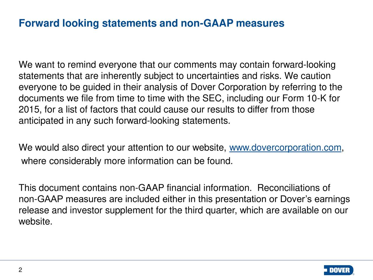 Forward looking statements and non-GAAP measures We want to remind everyone that our comments may contain forward-looking statements that are inherently subject to uncertainties and risks. We caution everyone to be guided in their analysis of Dover Corporation by referring to the documents we file from time to time with the SEC, including our Form 10-K for 2015, for a list of factors that could cause our results to differ from those anticipated in any such forward-looking statements. We would also direct your attention to our website, www.dovercorporation.com, where considerably more information can be found. This document contains non-GAAP financial information. Reconciliations of non-GAAP measures are included either in this presentation or Dovers earnings release and investor supplement for the third quarter, which are available on our website. 2