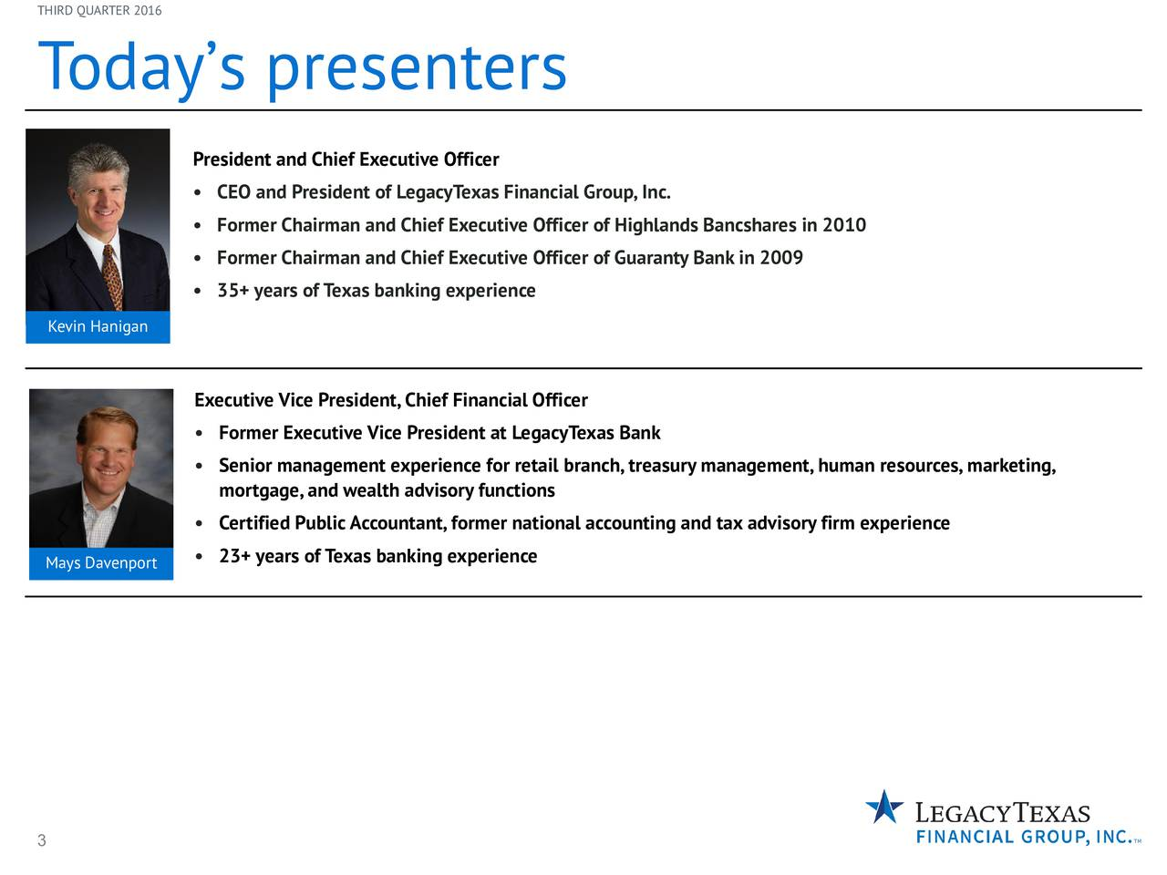 T odays presenters President and Chief Executive Officer CEO and President of LegacyTexas Financial Group,Inc. Former Chairman and Chief Executive Officer of Highlands Bancshares in 2010 Former Chairman and Chief Executive Officer of Guaranty Bank in 2009 35+ years of Texas banking experience Kevin Hanigan Executive Vice President,Chief Financial Officer Former Executive Vice President at LegacyTexas Bank Senior management experience for retail branch, treasury management, human resources, marketing, mortgage,and wealth advisory functions Certified PublicAccountant,former national accounting and tax advisory firm experience Mays Davenport 23+ years of Texas banking experience 3
