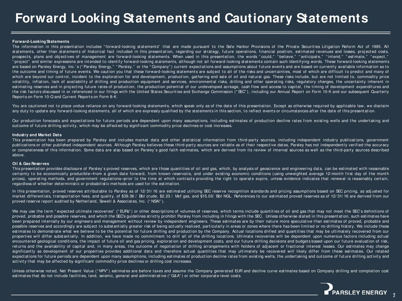 Forward-Looking Statements The information in this presentation includes forward-looking statements that are made pursuant to the Safe Harbor Provisions of the Private Securities Litigation Reform Act of 1995. All statements, other than statements of historical fact included in this presentation, regarding our strategy, future operations, financial position, estimated revenues and losses, projected costs, prospects, plans and objectives of management are forward-looking statements. When used in this presentation, the words could, believe, anticipate, intend, estimate, expect, project and similar expressions are intended to identify forward-looking statements, although not all forward-looking statements contain such identifying words. These forward-looking statements are based on Parsley Energy, Inc.s (Parsley Energy, Parsley, or the Company) current expectations and assumptions about future events and are based on currently available information as to the outcome and timing of future events. We caution you that these forward-looking statements are subject to all of the risks and uncertainties, most of which are difficult to predict and many of which are beyond our control, incident to the exploration for and development, production, gathering and sale of oil and natural gas. These risks include, but are not limited to, commodity price volatility, inflation, lack of availability of drilling and production equipment and services, environmental risks, drilling and other operating risks, regulatory changes, the uncertainty inherent in estimating reserves and in projecting future rates of production, the production potential of our undeveloped acreage, cash flow and access to capital, the timing of development expenditures and the risk factors discussed in or referenced in our filings with the United States Securities and Exchange Commission (SEC), including our Annual Report on Form 10-K and our subsequent Quarterly Reports on Form 10-Q and Current Reports on Form 8-K. 