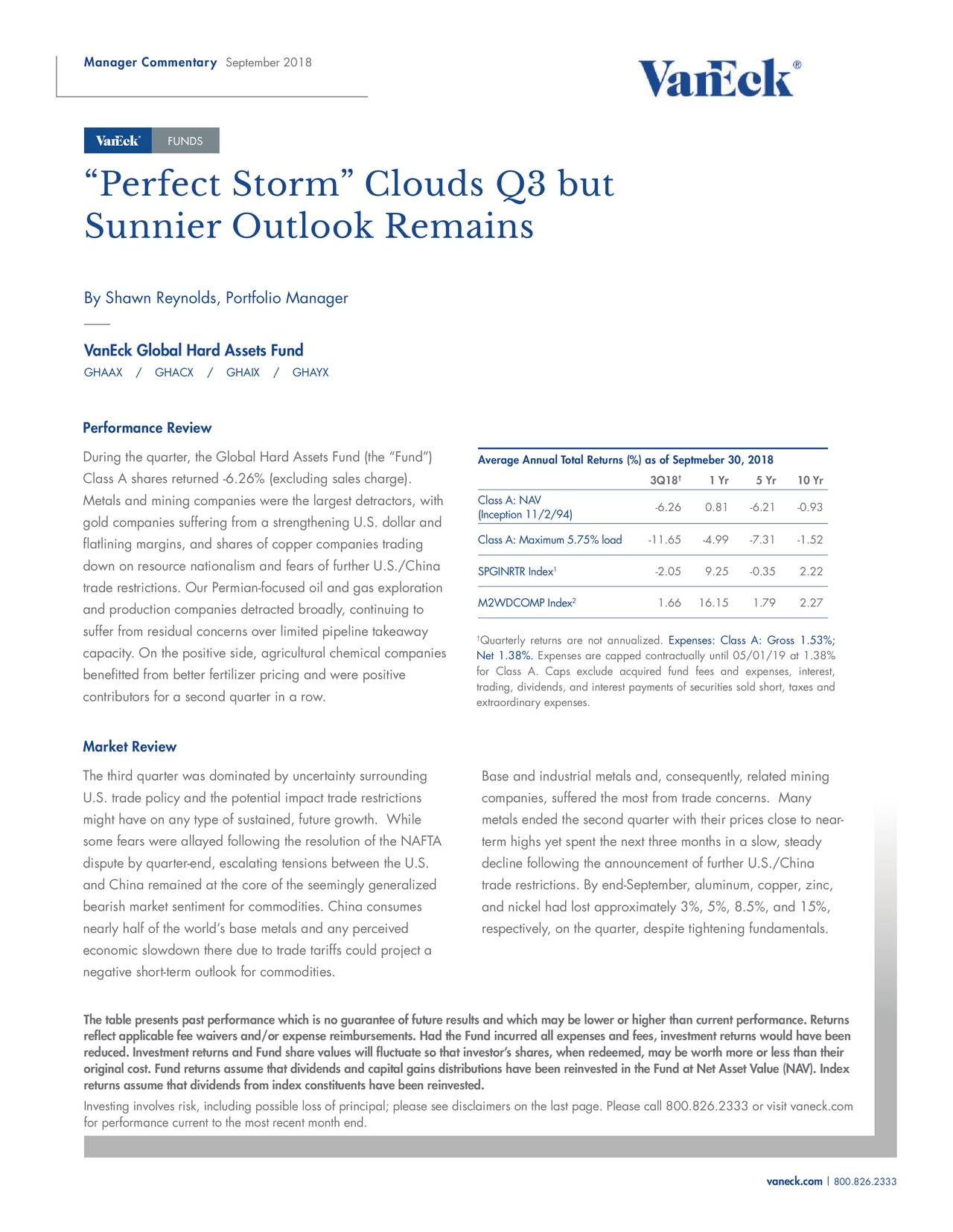 """""""Perfect Storm"""" Clouds Q3 but Sunnier Outlook Remains By Shawn Reynolds, Portfolio Manager VanEck Global Hard Assets Fund GHAAX / GHACX / GHAIX / GHAYX Performance Review During the quarter, the Global Hard Assets Fund (the """"Fund"""") Average Annual Total Returns (%) as of Septmeber 30, 2018 Class A shares returned -6.26% (excluding sales charge). 3Q18 † 1 Yr 5 Yr 10 Yr Metals and mining companies were the largest detractors, with Class A: NAV (Inception 11/2/94) -6.26 0.81 -6.21 -0.93 gold companies suffering from a strengthening U.S. dollar and Class A: Maximum 5.75% load -11.65 -4.99 -7.31 -1.52 flatlining margins, and shares of copper companies trading down on resource nationalism and fears of further U.S./China SPGINRTR Index -2.05 9.25 -0.35 2.22 trade restrictions. Our Permian-focused oil and gas exploration 2 and production companies detracted broadly, continuing to M2WDCOMP Index 1.66 16.15 1.79 2.27 suffer from residual concerns over limited pipeline takeaway †Quarterly returns are not annualiExpenses: Class A: Gross 1.53%; capacity. On the positive side, agricultural chemical companies Net 1.38%. Expenses are capped contractually until 05/01/19 at 1.38% for Class A. Caps exclude acquired fund fees and expenses, interest, benefitted from better fertilizer pricing and were positive trading, dividends, and interest payments of securities sold short, taxes and contributors for a second quarter in a row. extraordinary expenses. Market Review The third quarter was dominated by uncertainty surrounding Base and industrial metals and, consequently, related mining U.S. trade policy and the potential impact trade restrictions companies, suffered the most from trade concerns. Many might have on any type of sustained, future growth. While metals ended the second quarter with their prices close to near- some fears were allayed following the resolution of the NAFTA term highs yet spent the next three months in a slow, steady dispute by quarter-end, escalating tensions betw"""