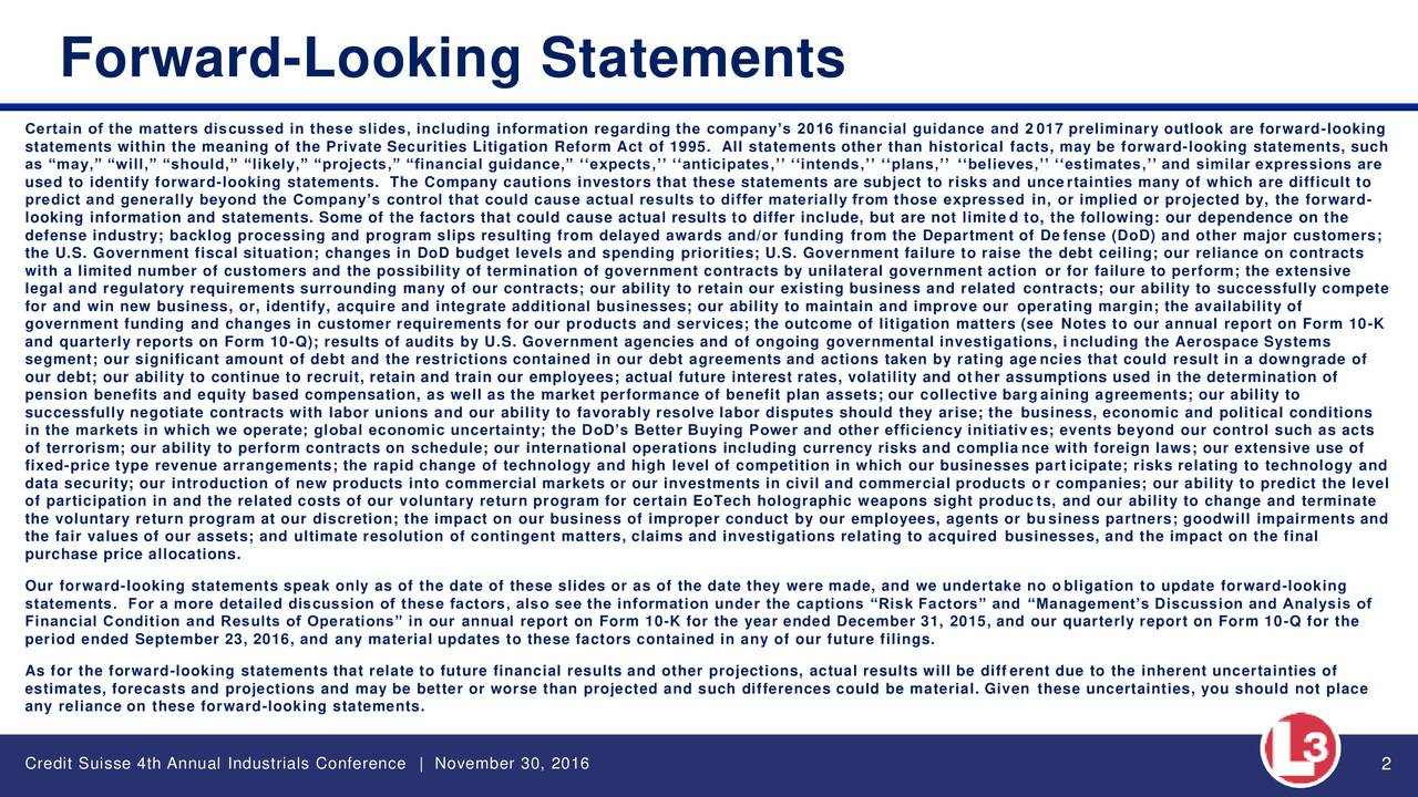 Certain of the matters discussed in these slides, including information regarding the companys 2016 financial guidance and 2 017 preliminary outlook are forward-looking statements within the meaning of the Private Securities Litigation Reform Act of 1995. All statements other than histfo aris, lmay be forward-looking statements, such as may, will, should, likely, projects, financial guidance, expects, anticipates, intends, plans, believes, estimates, and similar expressions are used to identify forward-looking statements. The Company cautions investors that these statements are subject to risks and uncertainties many of which are difficult to predict and generally beyond the Companys control that could cause actual results to differ materially from those expressed in, or implied or projected by, the forward- looking information and statements. Some of the factors that could cause actual results to differ include, but are not limited to, the following: our dependence on the defense industry; backlog processing and program slips resulting from delayed awards and/or funding from the Department of De fense (DoD) and other major customers; the U.S. Government fiscal situation; changes in DoD budget levels and spending priorities; U.S. Government failure to raise the debt ceiling; our reliance on contracts with a limited number of customers and the possibility of termination of government contracts by unilateral government action or for failure to perform; the extensive legal and regulatory requirements surrounding many of our contracts; our ability to retain our existing business and related contracts; our ability to successfully compete for and win new business, or, identify, acquire and integrate additional businesses; our ability to maintain and improve our operating margin; the availability of government funding and changes in customer requirements for our products and services; the outcome of litigation matters (see Notes to our annual report on Form 10-K and quarte