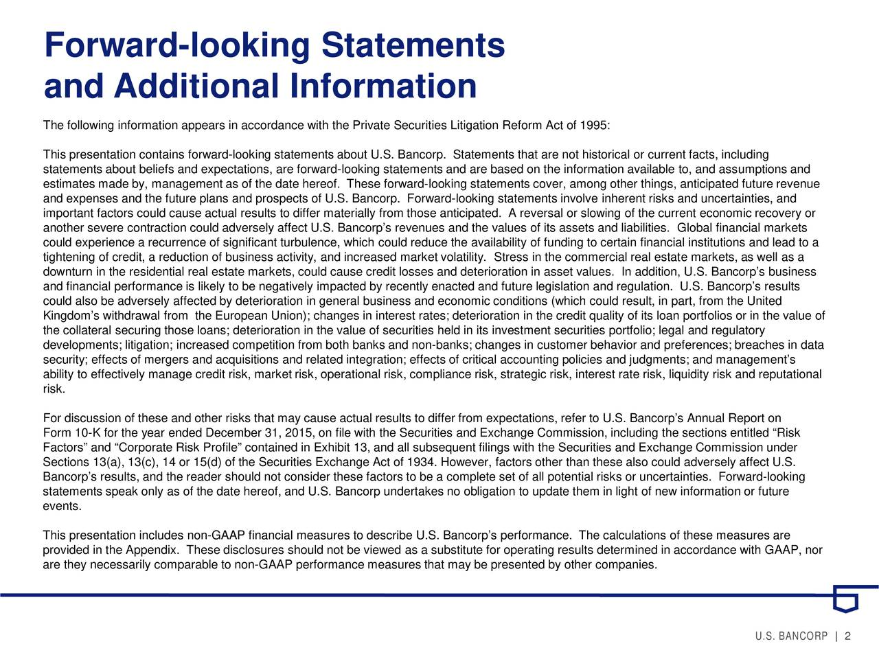 and Additional Information The following information appears in accordance with the Private Securities Litigation Reform Act of 1995: This presentation contains forward-looking statements about U.S. Bancorp. Statements that are not historical or current facts, including statements about beliefs and expectations, are forward-looking statements and are based on the information available to, and assumptions and estimates made by, management as of the date hereof. These forward-looking statements cover, among other things, anticipated future revenue and expenses and the future plans and prospects of U.S. Bancorp. Forward-looking statements involve inherent risks and uncertainties, and important factors could cause actual results to differ materially from those anticipated. A reversal or slowing of the currenteconomic recovery or another severe contraction could adversely affect U.S. Bancorps revenues and the values of its assets and liabilities. Globalfinancial markets could experience a recurrence of significant turbulence, which could reduce the availability of funding to certain financialinstitutions and lead to a tightening of credit, a reduction of business activity, and increased market volatility. Stress in the commercial real estate markets, as well as a downturn in the residential real estate markets, could cause credit losses and deterioration in asset values. In addition, U.S. Bancorps business and financial performance is likely to be negatively impacted by recently enacted and future legislation and regulation. U.S. Bancorps results could also be adversely affected by deterioration in general business and economic conditions (which could result, in part, from the United Kingdoms withdrawal from the European Union); changes in interest rates; deterioration in the credit quality of itsflios or in the value of the collateral securing those loans; deterioration in the value of securities held in its investment securities portfolio; legaland regulatory developments; litigation; increased competition from both banks and non-banks; changes in customer behavior and preferences; breaches in data security; effects of mergers and acquisitions and related integration; effects of critical accounting policies and judgments;and managements ability to effectively manage credit risk, market risk, operational risk, compliance risk, strategic risk, i, liquidity risk and reputational risk. For discussion of these and other risks that may cause actual results to differ from expectations, refer to U.S. Bancorps Annual Report on Form 10-K for the year ended December 31, 2015, on file with the Securities and Exchange Commission, including the sections enttiled Risk Factors and Corporate Risk Profile contained in Exhibit 13, and all subsequent filings with the Securities and Exchange Commission under Sections 13(a), 13(c), 14 or 15(d) of the Securities Exchange Act of 1934. However, factors other than these also could adversely affect U.S. Bancorps results, and the reader should not consider these factors to be a complete set of all potential risks or uncertainites. Forward-looking statements speak only as of the date hereof, and U.S. Bancorp undertakes no obligation to update them in light of new inn or future events. This presentation includes non-GAAP financial measures to describe U.S. Bancorps performance. The calculations of these measures are provided in the Appendix. These disclosures should not be viewed as a substitute for operating results determined in accordance with GAAP, nor are they necessarily comparable to non-GAAP performance measures that may be presented by other companies. U.S. BANCORP | 2