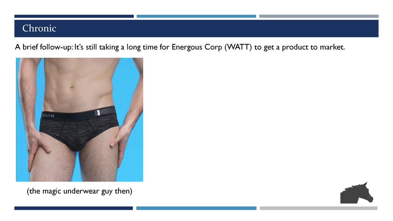A brief follow-up: It's still taking a long time for Energous Corp (WATT) to get a product to market. (the magic underwear guy then)