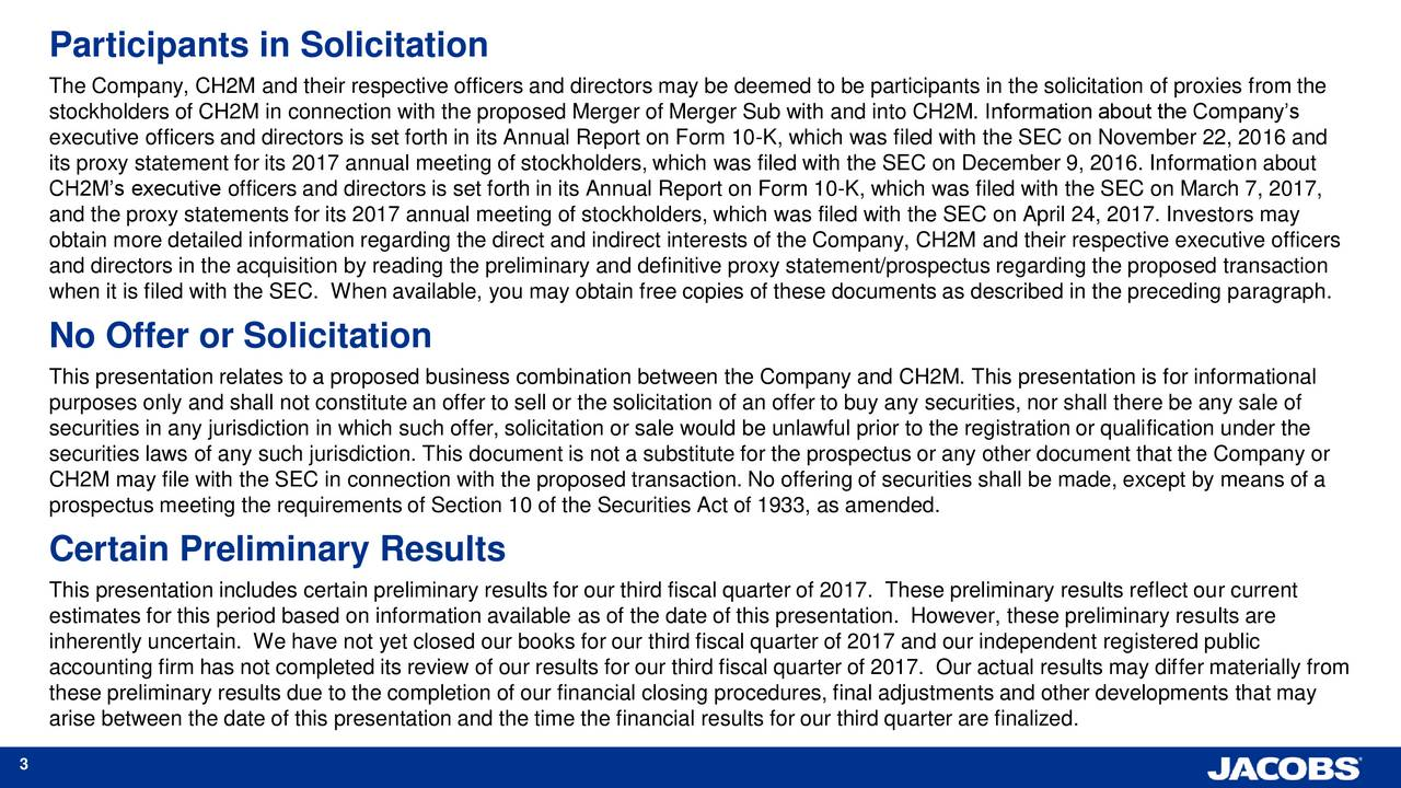 The Company, CH2M and their respective officers and directors may be deemed to be participants in the solicitation of proxies from the stockholders of CH2M in connection with the proposed Merger of Merger Sub with and into CH2M. Information about the Companys executive officers and directors is set forth in its Annual Report on Form 10-K, which was filed with the SEC on November 22, 2016 and its proxy statement for its 2017 annual meeting of stockholders, which was filed with the SEC on December 9, 2016. Information about CH2Ms executive officers and directors is set forth in its Annual Report on Form 10-K, which was filed with the SEC on March 7, 2017, and the proxy statements for its 2017 annual meeting of stockholders, which was filed with the SEC on April 24, 2017. Investors may obtain more detailed information regarding the direct and indirect interests of the Company, CH2M and their respective executive officers and directors in the acquisition by reading the preliminary and definitive proxy statement/prospectus regarding the proposed transaction when it is filed with the SEC. When available, you may obtain free copies of these documents as described in the preceding paragraph. No Offer or Solicitation This presentation relates to a proposed business combination between the Company and CH2M. This presentation is for informational purposes only and shall not constitute an offer to sell or the solicitation of an offer to buy any securities, nor shall there be any sale of securities in any jurisdiction in which such offer, solicitation or sale would be unlawful prior to the registration or qualification under the securities laws of any such jurisdiction. This document is not a substitute for the prospectus or any other document that the Company or CH2M may file with the SEC in connection with the proposed transaction. No offering of securities shall be made, except by means of a prospectus meeting the requirements of Section 10 of the Securities Act of 1933, as a