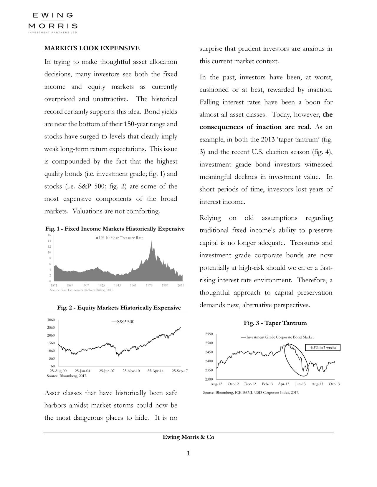In trying to make thoughtful asset allocation this current market context. decisions, many investors see both the fixed In the past, investors have been, at worst, income and equity markets as currently cushioned or at best, rewarded by inaction. overpriced and unattractive. The historical Falling interest rates have been a boon for record certainly supports thisidea. Bondyields almost all asset classes. Today, however, the are near the bottom of their 150-year range and consequences of inaction are real. As an stocks have surged to levels that clearly imply example, in both the 2013 'taper tantrum' (fig. weak long-term return expectations. This issue 3) and the recent U.S. election season (fig. 4), is compounded by the fact that the highest investment grade bond investors witnessed quality bonds (i.e. investment grade; fig. 1) and meaningful declines in investment value. In stocks (i.e. S&P 500; fig. 2) are some of the short periods of time, investors lost years of most expensive components of the broad interest income. markets. Valuations are not comforting. Relying on old assumptions regarding traditional fixed income's ability to preserve capital is no longer adequate. Treasuries and investment grade corporate bonds are now potentially at high-risk should we enter a fast- rising interest rate environment. Therefore, a thoughtful approach to capital preservation demands new, alternative perspectives. Asset classes that have historically been safe harbors amidst market storms could now be the most dangerous places to hide. It is no Ewing Morris & Co 1