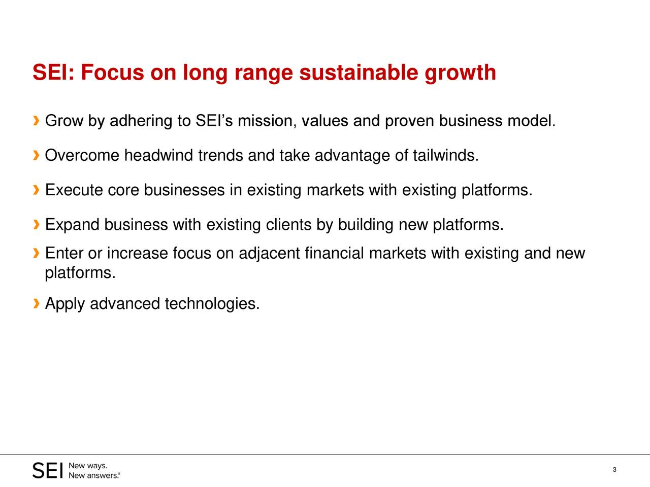 › Grow by adhering to SEI's mission, values and proven business model. › Overcome headwind trends and take advantage of tailwinds. › Execute core businesses in existing markets with existing platforms. › Expand business with existing clients by building new platforms. › Enter or increase focus on adjacent financial markets with existing and new platforms. › Apply advanced technologies. 3