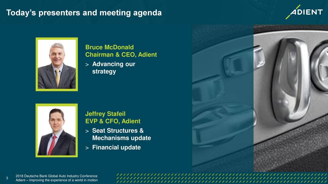 Bruce McDonald Chairman & CEO, Adient > Advancing our strategy Jeffrey Stafeil EVP & CFO, Adient > Seat Structures & Mechanisms update > Financial update 3 2018 Deutsche Bank Global Auto Industry Conference