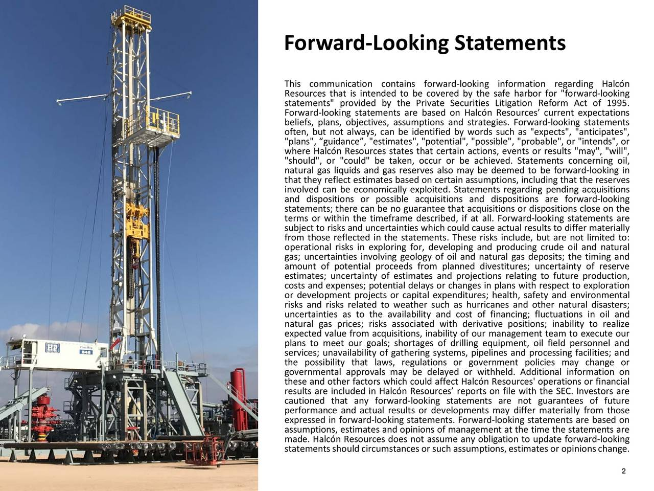 """This communication contains forward-looking information regarding Halcn Resources that is intended to be covered by the safe harbor for """"forward-looking statements"""" provided by the Private Securities Litigation Reform Act of 1995. Forward-looking statements are based on Halcn Resources current expectations beliefs, plans, objectives, assumptions and strategies. Forward-looking statements often, but not always, can be identified by words such as """"expects"""", """"anticipates"""", """"plans"""", guidance, """"estimates"""", """"potential"""", """"possible"""",""""probable"""", or """"intends"""",or where Halcn Resources states that certain actions, events or results """"may"""", """"will"""", """"should"""", or """"could"""" be taken, occur or be achieved. Statements concerning oil, natural gas liquids and gas reserves also may be deemed to be forward-looking in involved can be economically exploited. Statements regarding pending acquisitionsves and dispositions or possible acquisitions and dispositions are forward-looking statements; there can be no guarantee that acquisitionsor dispositionsclose on the terms or within the timeframe described, if at all. Forward-looking statements are subject to risks and uncertainties whichcould causeactualresultsto differ materially from those reflected in the statements. These risks include, but are not limitedo: operational risks in exploring for, developing and producing crude oil and natural gas; uncertainties involving geology of oil and natural gas deposits; the timing and amount of potential proceeds from planned divestitures; uncertainty of reserve estimates; uncertainty of estimates and projections relating to future production, costs and expenses; potentialdelays or changes in plans with respect to exploration risks and risks related to weather such as hurricanes and other natural disasters; uncertainties as to the availability and cost of financing; fluctuations in oil and natural gas prices; risks associated with derivative positions; inability to realize expected value from acquisitions"""