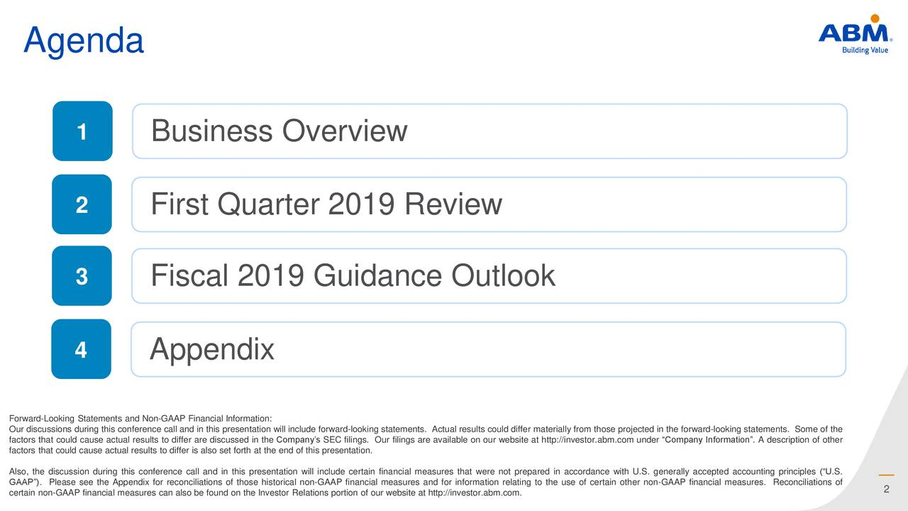 """1 Business Overview 2 First Quarter 2019 Review 3 Fiscal 2019 Guidance Outlook 4 Appendix Forward-Looking Statements and Non-GAAP Financial Information: factors that could cause actual results to differ are discussed in the Company's SEC filings. Our filings are available on our website at http://investor.abm.com under """"Company Information"""". A description of otherthe factors that could cause actual results to differ is also set forth at the end of this presentation. Also, the discussion during this conference call and in this presentation will include certain financial measures that were not prepared in accordance with U.S. generally accepted accounting principles (""""U.S. certain non-GAAP financial measures can also be found on the Investor Relations portion of our website at http://investor.abm.com.o the use of certain other non-GAAP financial measures. Reconciliations of"""