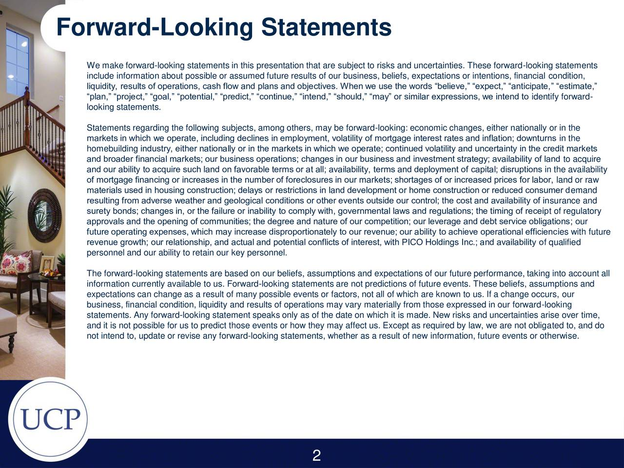 We make forward-looking statements in this presentation that are subject to risks and uncertainties. These forward-looking statements include information about possible or assumed future results of our business, beliefs, expectations or intentions, financial condition, liquidity, results of operations, cash flow and plans and objectives. When we use the words believe, expect, anticipate, estimate, plan, project, goal, potential, predict, continue, intend, should, may or similar expressions, we intend to identify forward- looking statements. Statements regarding the following subjects, among others, may be forward-looking: economic changes, either nationally or in the markets in which we operate, including declines in employment, volatility of mortgage interest rates and inflation downturns in the homebuilding industry, either nationally or in the markets in which we operate continued volatility and uncertainty in the credit markets and broader financial markets our business operations changes in our business and investment strategy availability of land to acquire and our ability to acquire such land on favorable terms or at all availability, terms and deployment of capital disruptions in the availability of mortgage financing or increases in the number of foreclosures in our markets shortages of or increased prices for labor, land or raw materials used in housing construction delays or restrictions in land development or home construction or reduced consumer demand resulting from adverse weather and geological conditions or other events outside our control the cost and availability of insurance and surety bonds changes in, or the failure or inability to comply with, governmental laws and regulations the timing of receipt of regulatory approvals and the opening of communities the degree and nature of our competition our leverage and debt service obligations our future operating expenses, which may increase disproportionately to our revenue our ability to achieve oper