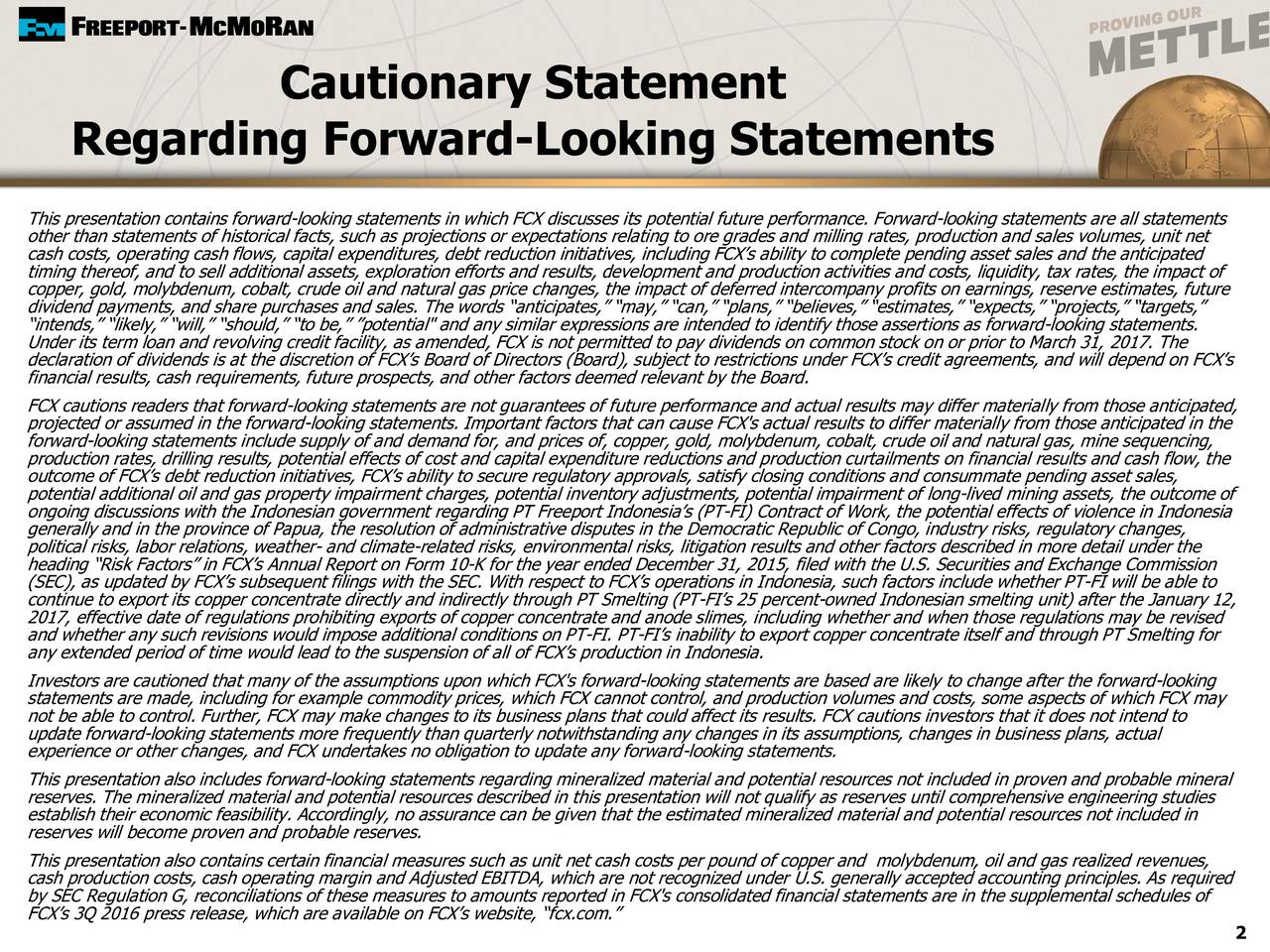 """Regarding Forward-Looking Statements This presentation contains forward-looking statements in which FCX discusses its potential future performance. Forward-looking statements are all statements other than statements of historical facts, such as projections or expectations relating to ore grades and milling rates, production and sales volumes, unit net cash costs, operating cash flows, capital expenditures, debt reduction initiatives, including FCXs ability to complete pending asset sales and the anticipated timing thereof, and to sell additional assets, exploration efforts and results, development and production activities and costs, liquidity, tax rates, the impact of copper, gold, molybdenum, cobalt, crude oil and natural gas price changes, the impact of deferred intercompany profits on earnings, reserve estimates, future dividend payments, and share purchases and sales. The words anticipates, may, can, plans, believes, estimates, expects, projects, targets, intends, likely, will, should, to be, potential"""" and any similar expressions are intended to identify those assertions as forward-looking statements. Under its term loan and revolving credit facility, as amended, FCX is not permitted to pay dividends on common stock on or prior to March 31, 2017. The declaration of dividends is at the discretion of FCXs Board of Directors (Board), subject to restrictions under FCXs credit agreements, and will depend on FCXs financial results, cash requirements, future prospects, and other factors deemed relevant by the Board. FCX cautions readers that forward-looking statements are not guarantees of future performance and actual results may differ materially from those anticipated, projected or assumed in the forward-looking statements. Important factors that can cause FCX's actual results to differ materially from those anticipated in the forward-looking statements include supply of and demand for, and prices of, copper, gold, molybdenum, cobalt, crude oil and natural gas, mi"""