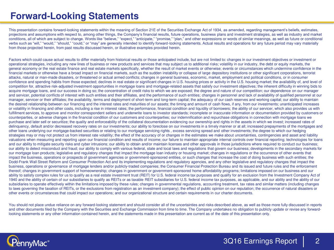 This presentation contains forward-looking statements within the meaning of Section 21E of the Securities Exchange Act of 1934, as amended, regarding managements beliefs, estimates, projections and assumptions with respect to, among other things, the Companys financial results, future operations, business plans and investment strategies, as well as industry and market conditions, all of which are subject to change. Words like believe, expect, anticipate, promise, plan, and other expressions or words of similar meanings, as well as future or conditional verbs such as will, would, should, could, or may are generally intended to identify forward-looking statements. Actual results and operations for any future period may vary materially from those projected herein, from past results discussed herein, or illustrative examples provided herein. Factors which could cause actual results to differ materially from historical results or those anticipated include, but are not limited to: changes in our investment objectives or investment or operational strategies, including any new lines of business or new products and services that may subject us to additional risks; volatility in our industry, the debt or equity markets, the general economy or the real estate finance and real estate markets specifically, whether the result of market events or otherwise; events or circumstances which undermine confidence in the financial markets or otherwise have a broad impact on financial markets, such as the sudden instability or collapse of large depository institutions or other significant corporations, terrorist attacks, natural or man-made disasters, or threatened or actual armed conflicts; changes in general business, economic, market, employment and political conditions, or in consumer confidence and spending habits from those expected; declines in real estate or significant changes in U.S. housing prices or activity in the U.S. housing market; the availability of, and level of competi