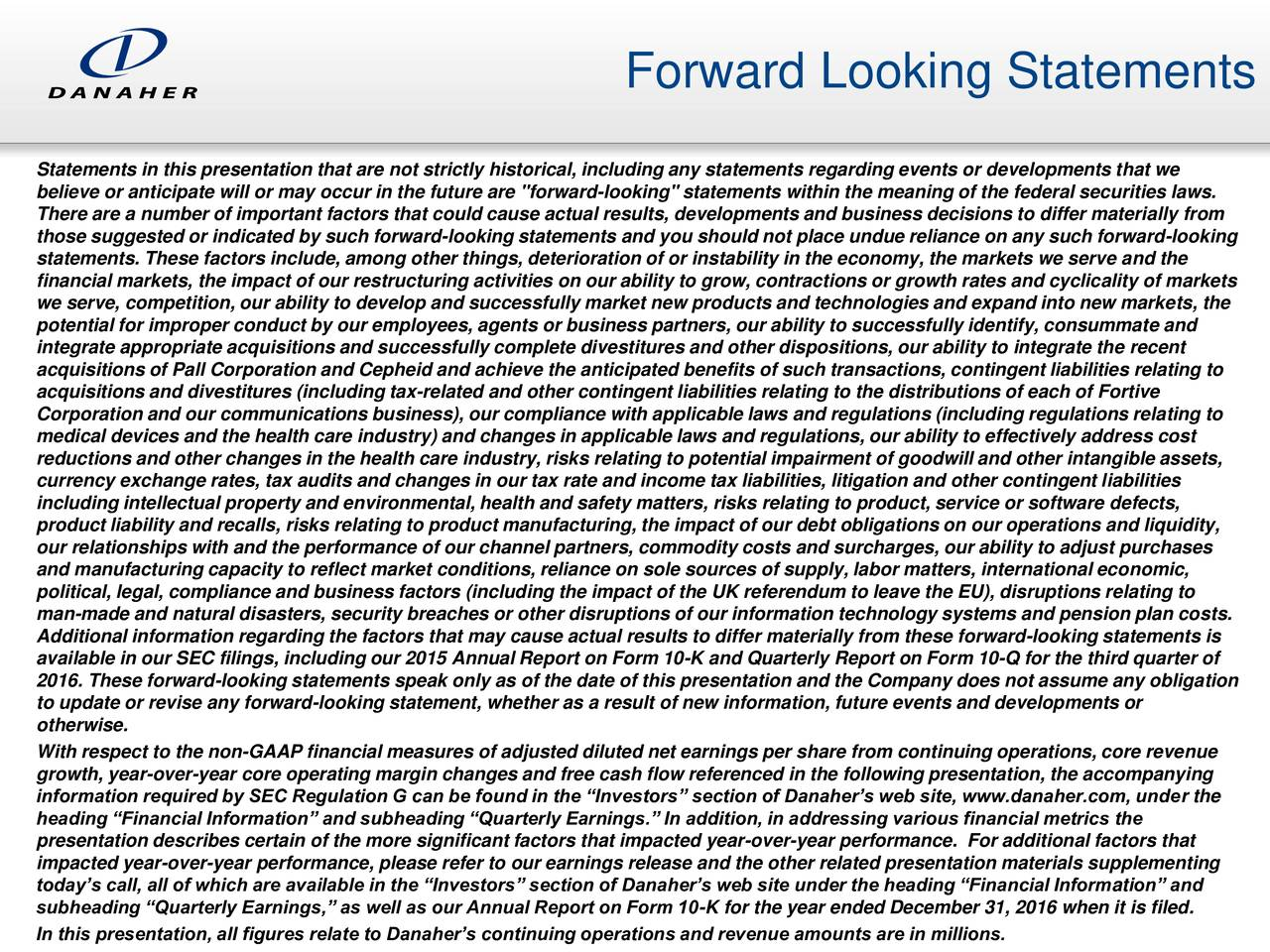 """Statements in this presentation that are not strictly historical, including any statements regarding events or developments that we believe or anticipate will or may occur in the future are """"forward-looking"""" statements within the meaning of the federal securities laws. There are a number of important factors that could cause actual results, developments and business decisions to differ materially from those suggested or indicated by such forward-looking statements and you should not place undue reliance on any such forward-looking statements. These factors include, among other things, deterioration of or instability in the economy, the markets we serve and the financial markets, the impact of our restructuring activities on our ability to grow, contractions or growth rates and cyclicality of markets we serve, competition, our ability to develop and successfully market new products and technologies and expand into new markets, the potential for improper conduct by our employees, agents or business partners, our ability to successfully identify, consummate and integrate appropriate acquisitions and successfully complete divestitures and other dispositions, our ability to integrate the recent acquisitions of Pall Corporation and Cepheid and achieve the anticipated benefits of such transactions, contingent liabilities relating to acquisitions and divestitures (including tax-related and other contingent liabilities relating to the distributions of each of Fortive Corporation and our communications business), our compliance with applicable laws and regulations (including regulations relating to medical devices and the health care industry) and changes in applicable laws and regulations, our ability to effectively address cost reductions and other changes in the health care industry, risks relating to potential impairment of goodwill and other intangible assets, currency exchange rates, tax audits and changes in our tax rate and income tax liabilities, litigation and other"""