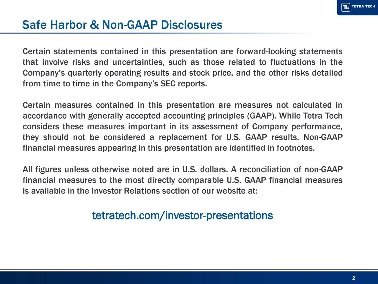 Certain statements contained in this presentation are forward-looking statements that involve risks and uncertainties, such as those related to fluctuations in the Companys quarterly operating results and stock price, and the other risks detailed from time to time in the Companys SEC reports. Certain measures contained in this presentation are measures not calculated in accordance with generally accepted accounting principles (GAAP). While Tetra Tech considers these measures important in its assessment of Company performance, they should not be considered a replacement for U.S. GAAP results. Non-GAAP financial measures appearing in this presentation are identified in footnotes. All figures unless otherwise noted are in U.S. dollars. A reconciliation of non-GAAP financial measures to the most directly comparable U.S. GAAP financial measures is available in the Investor Relations section of our website at: tetratech.com/investor-presentations