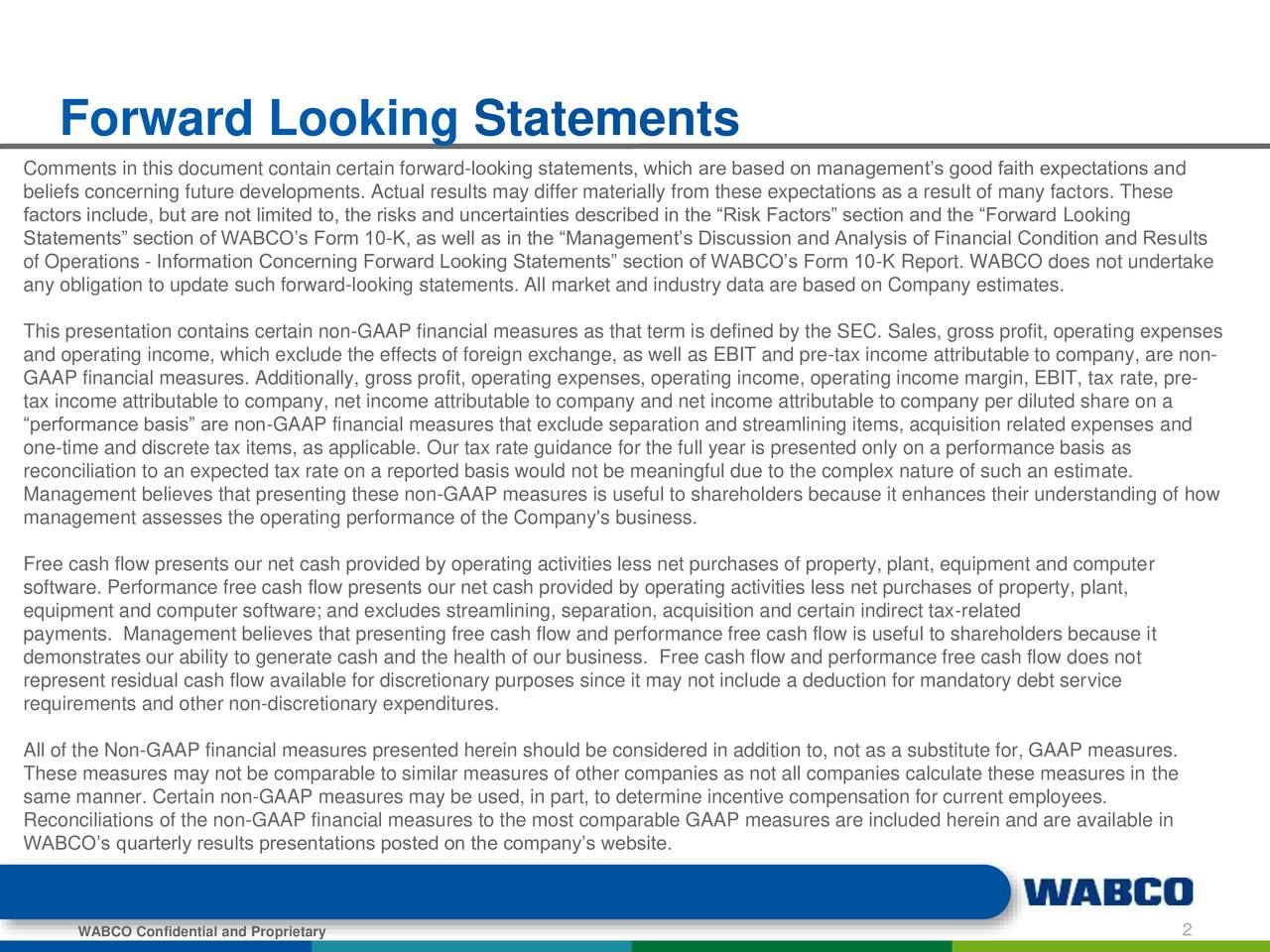 Comments in this document contain certain forward-looking statements, which are based on managements good faith expectations and beliefs concerning future developments. Actual results may differ materially from these expectations as a result of many factors. These factors include, but are not limited to, the risks and uncertainties described in the Risk Factors section and the Forward Looking Statements section of WABCOs Form 10-K, as well as in the Managements Discussion and Analysis of Financial Condition and Results of Operations - Information Concerning Forward Looking Statements section of WABCOs Form 10-K Report. WABCO does not undertake any obligation to update such forward-looking statements. All market and industry data are based on Company estimates. This presentation contains certain non-GAAP financial measures as that term is defined by the SEC. Sales, gross profit, operating expenses and operating income, which exclude the effects of foreign exchange, as well as EBIT and pre-tax income attributable to company, are non- GAAP financial measures. Additionally, gross profit, operating expenses, operating income, operating income margin, EBIT, tax rate, pre- tax income attributable to company, net income attributable to company and net income attributable to company per diluted share on a performance basis are non-GAAP financial measures that exclude separation and streamlining items, acquisition related expenses and one-time and discrete tax items, as applicable. Our tax rate guidance for the full year is presented only on a performance basis as reconciliation to an expected tax rate on a reported basis would not be meaningful due to the complex nature of such an estimate. Management believes that presenting these non-GAAP measures is useful to shareholders because it enhances their understanding of how management assesses the operating performance of the Company's business. Free cash flow presents our net cash provided by operating activities less net purchases of property, plant, equipment and computer software. Performance free cash flow presents our net cash provided by operating activities less net purchases of property, plant, equipment and computer software; and excludes streamlining, separation, acquisition and certain indirect tax-related payments. Management believes that presenting free cash flow and performance free cash flow is useful to shareholders because it demonstrates our ability to generate cash and the health of our business. Free cash flow and performance free cash flow does not represent residual cash flow available for discretionary purposes since it may not include a deduction for mandatory debt service requirements and other non-discretionary expenditures. All of the Non-GAAP financial measures presented herein should be considered in addition to, not as a substitute for, GAAP measures. These measures may not be comparable to similar measures of other companies as not all companies calculate these measures in the same manner. Certain non-GAAP measures may be used, in part, to determine incentive compensation for current employees. Reconciliations of the non-GAAP financial measures to the most comparable GAAP measures are included herein and are available in WABCOs quarterly results presentations posted on the companys website. WABCO Confidential and Proprietary 2