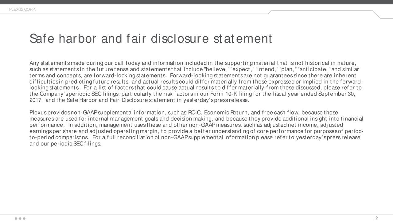 """Safe harbor and fair disclosure statement Any statements made during our call today and information included in the supporting material that is not historical in natue r, such as statements in the future tense and statements that include """"believe,"""" """"expect,""""""""intend,"""" """"plan,""""""""anticipate,"""" and similar terms and concepts,are forward-looking statements. Forward-looking statements are not guarantees since there are inherent difficulties in predicting future results, and actual results could differ materially from those expressed or implied in ther ard- looking statements. For a list of factors that could cause actual results to differ materially from those discussed, please refer to the Company's periodic SEC filings, particularly the risk factors in our Form -K filing for the fiscal year ended September 30, 2017, and the Safe Harbor and Fair Disclosure statement in yesterday's press release. Plexus provides non -GAAP supplemental information, such as ROIC, Economic Return, and free cash flow, because those measures are used for internal management goals and decision making, and because they provide additional insight into financa il performance. In addition, management uses these and other non-GAAP measures, such as adjusted net income, adjusted earnings per share and adjusted operating margin, to provide a better understanding of core performance for purposes of pe dr-io to-period comparisons. For a full reconciliation of non-GAAP supplemental information please refer to yesterday's press release and our periodic SEC filings."""