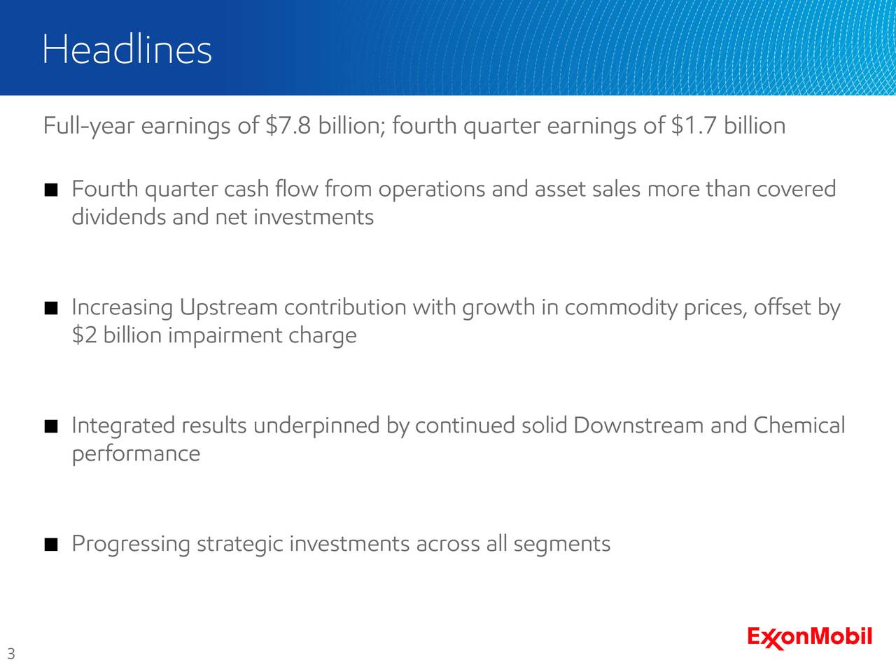 Full-year earnings of $7.8 billion; fourth quarter earnings of $1.7 billion Fourth quarter cash flow from operations and asset sales more than covered dividends and net investments Increasing Upstream contribution with growth in commodity prices, offset by $2 billion impairment charge Integrated results underpinned by continued solid Downstream and Chemical performance Progressing strategic investments across all segments 3
