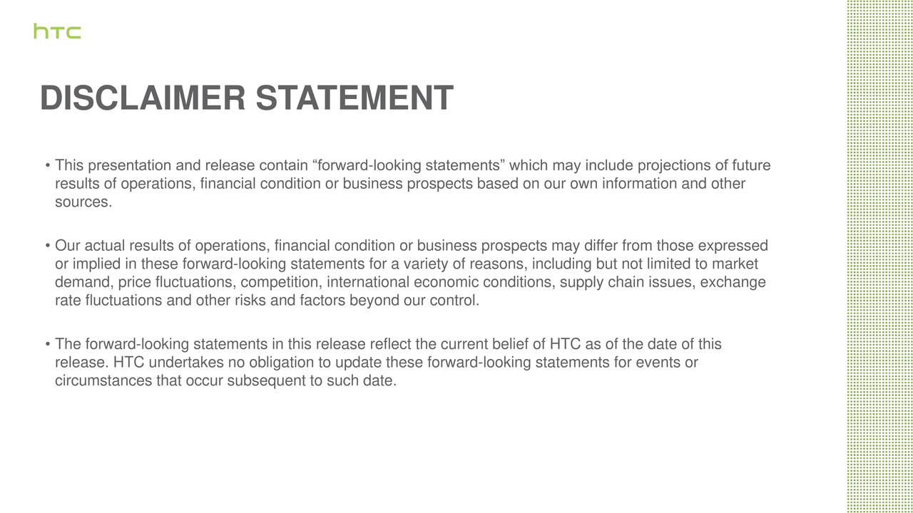 This presentation and release contain forward-looking statements which may include projections of future sources.of operations, financial condition or business prospects based on our own information and other Our actual results of operations, financial condition or business prospects may differ from those expressed or implied in these forward-looking statements for a variety of reasons, including but not limited to market rate fluctuations and other risks and factors beyond our control.onditions, supply chain issues, exchange The forward-looking statements in this release reflect the current belief of HTC as of the date of this release. HTC undertakes no obligation to update these forward-looking statements for events or circumstances that occur subsequent to such date.
