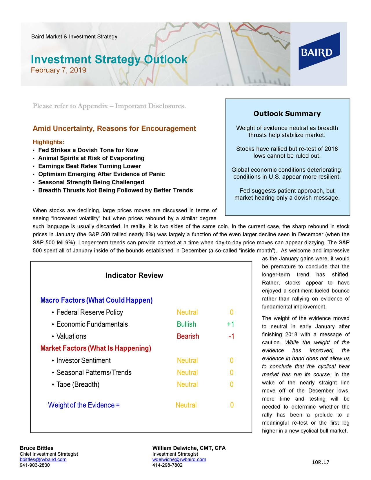 """Investment Strategy Outlook February 7, 2019 Please refer to Appendix – Important Disclosures. Outlook Summary Weight of evidence neutral as breadth Amid Uncertainty, Reasons for Encouragement thrusts help stabilize market. Highlights: • Fed Strikes a Dovish Tone for Now Stocks have rallied but re-test of 2018 • Animal Spirits at Risk of Evaporating lows cannot be ruled out. • Earnings Beat Rates Turning Lower Global economic conditions deteriorating; • Optimism Emerging After Evidence of Panic conditions in U.S. appear more resilient. • Seasonal Strength Being Challenged • Breadth Thrusts Not Being Followed by Better Trends Fed suggests patient approach, but market hearing only a dovish message. When stocks are declining, large prmoves are discussed in terms of seeing """"increased volatility"""" but when prices rebound by a similar degree such language is usually discarded. In reality, it is two sides of the same coin. In the current case, the tockp rebound in s prices in January ( the S&P 500 rallied nearly 8%) was largely a function of the even larger decline seen in December (when the S&P 500 fell 9%). Longer-term trends can provide context at a time when day -to-day price moves can appear dizzying. The S&P 500 spent all of January inside of the bounds established in December (a so-called """"insAs welcome and impressive as the January gains were, it would be premature to conclude that the longer-term trend has shifted. Indicator Review Rather, stocks appear to have enjoyed a sentiment -fueled bounce rather than rallying on evidence of Macro Factors (What Could Happen) fundamental improvement. • Federal Reserve Policy Neutral 0 The weight of the evidence moved • Economic Fundamentals Bullish +1 to neutral in early January after finishing 2018 with a message of • Valuations Bearish -1 caution. While the weight of the Market Factors (What Is Happening) evidence has improved, the evidence in hand does n ot allow us • Investor Sentiment Neutral 0 to conclude that the cyclic"""