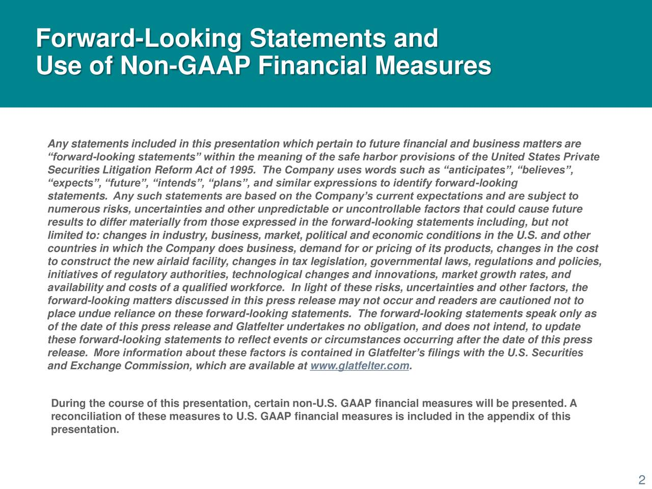 Use of Non-GAAP Financial Measures Any statements included in this presentation which pertain to future financial and business matters are forward-looking statements within the meaning of the safe harbor provisions of the United States Private Securities Litigation Reform Act of 1995. The Company uses words such as anticipates, believes, expects, future, intends, plans, and similar expressions to identify forward-looking statements. Any such statements are based on the Companys current expectations and are subject to numerous risks, uncertainties and other unpredictable or uncontrollable factors that could cause future results to differ materially from those expressed in the forward-looking statements including, but not limited to: changes in industry, business, market, political and economic conditions in the U.S. and other countries in which the Company does business, demand for or pricing of its products, changes in the cost to construct the new airlaid facility, changes in tax legislation, governmental laws, regulations and policies, initiatives of regulatory authorities, technological changes and innovations, market growth rates, and availability and costs of a qualified workforce. In light of these risks, uncertainties and other factors, the forward-looking matters discussed in this press release may not occur and readers are cautioned not to place undue reliance on these forward-looking statements. The forward-looking statements speak only as of the date of this press release and Glatfelter undertakes no obligation, and does not intend, to update these forward-looking statements to reflect events or circumstances occurring after the date of this press release. More information about these factors is contained in Glatfelters filings with the U.S. Securities and Exchange Commission, which are available at www.glatfelter.com. During the course of this presentation, certain non-U.S. GAAP financial measures will be presented. A reconciliation of these measures to 