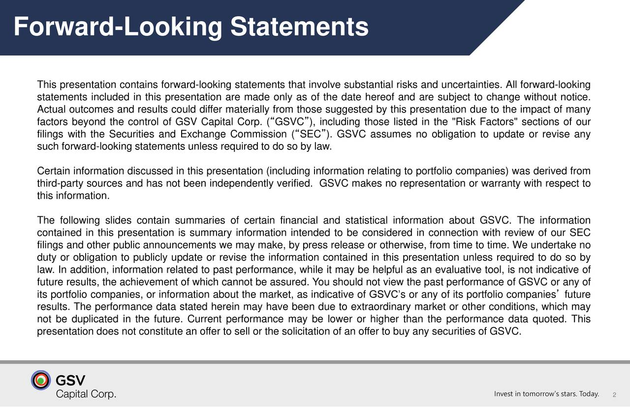 """This presentation contains forward-looking statements that involve substantial risks and uncertainties. All forward-looking statements included in this presentation are made only as of the date hereof and are subject to change without notice. Actual outcomes and results could differ materially from those suggested by this presentation due to the impact of many factors beyond the control of GSV Capital Corp. (""""GSVC""""), including those listed in the """"Risk Factors"""" sections of our filings with the Securities and Exchange Commission (""""SEC""""). GSVC assumes no obligation to update or revise any such forward-looking statements unless required to do so by law. Certain information discussed in this presentation (including information relating to portfolio companies) was derived from third-party sources and has not been independently verified. GSVC makes no representation or warranty with respect to this information. The following slides contain summaries of certain financial and statistical information about GSVC. The information contained in this presentation is summary information intended to be considered in connection with review of our SEC filings and other public announcements we may make, by press release or otherwise, from time to time. We undertake no duty or obligation to publicly update or revise the information contained in this presentation unless required to do so by law. In addition, information related to past performance, while it may be helpful as an evaluative tool, is not indicative of future results, the achievement of which cannot be assured. You should not view the past performance of GSVC or any of its portfolio companies, or information about the market, as indicative of GSVC's or any of its portfolio companies' future results. The performance data stated herein may have been due to extraordinary market or other conditions, which may not be duplicated in the future. Current performance may be lower or higher than the performance data quoted. This prese"""