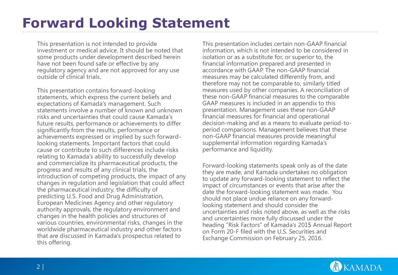 This presentation is not intended to provide This presentation includes certain non-GAAP financial investment or medical advice. It should be noted that information, which is not intended to be considered in some products under development described herein isolation or as a substitute for, or superior to, the have not been found safe or effective by any financial information prepared and presented in regulatory agency and are not approved for any use accordance with GAAP. The non-GAAP financial outside of clinical trials. measures may be calculated differently from, and therefore may not be comparable to, similarly titled This presentation contains forward-looking measures used by other companies. A reconciliation of statements, which express the current beliefs and these non-GAAP financial measures to the comparable expectations of Kamadas management. Such GAAP measures is included in an appendix to this statements involve a number of known and unknown presentation. Management uses these non-GAAP risks and uncertainties that could cause Kamada's financial measures for financial and operational future results, performance or achievements to differ decision-making and as a means to evaluate period-to- significantly from the results, performance or period comparisons. Management believes that these achievements expressed or implied by such forward- non-GAAP financial measures provide meaningful looking statements. Important factors that could supplemental information regarding Kamadas cause or contribute to such differences include risks performance and liquidity. relating to Kamada's ability to successfully develop and commercialize its pharmaceutical products, the progress and results of any clinical trials, the Forward-looking statements speak only as of the date they are made, and Kamada undertakes no obligation introduction of competing products, the impact of any to update any forward-looking statement to reflect the changes in regulation and legislation that co