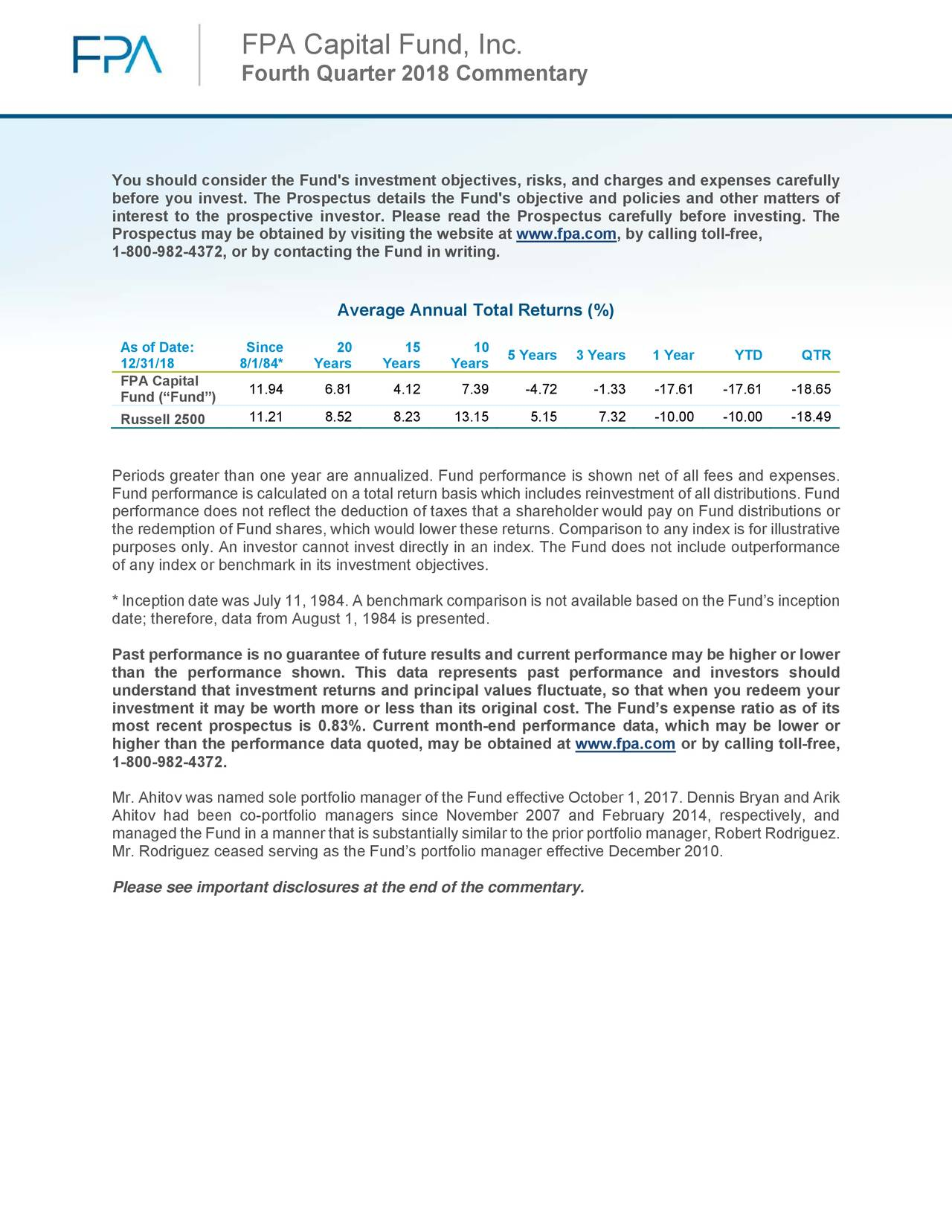 """Fourth Quarter 2018 Commentary You should consider the Fund's investment objectives, risks, and charges and expenses carefully before you invest. The Prospectus details the Fund's objective and policies and other matters of interest to the prospective investor. Please read the Prospectus carefully before investing. The Prospectus may be obtained by visiting the website at www.fpa.com, by calling toll-free, 1-800-982-4372, or by contacting the Fund in writing. Average Annual Total Returns (%) As of Date: Since 20 15 10 12/31/18 8/1/84* Years Years Years 5 Years 3 Years 1 Year YTD QTR FPA Capital 11.94 6.81 4.12 7.39 -4.72 -1.33 -17.61 -17.61 -18.65 Fund (""""Fund"""") Russell 2500 11.21 8.52 8.23 13.15 5.15 7.32 -10.00 -10.00 -18.49 Periods greater than one year are annualized. Fund performance is shown net of all fees and expenses. Fund performance is calculated on a total return basis which includes reinvestment of all distributions. Fund performance does not reflect the deduction of taxes that a shareholder would pay on Fund distributions or the redemption of Fund shares, which would lower these returns. Comparison to any index is for illustrative purposes only. An investor cannot invest directly in an index. The Fund does not include outperformance of any index or benchmark in its investment objectives. * Inception date was July 11, 1984. A benchmark comparison is not available based on the Fund's inception date; therefore, data from August 1, 1984 is presented. Past performance is no guarantee of future results and current performance may be higher or lower than the performance shown. This data represents past performance and investors should understand that investment returns and principal values fluctuate, so that when you redeem your investment it may be worth more or less than its original cost. The Fund's expense ratio as of its most recent prospectus is 0.83%. Current month-end performance data, which may be lower or higher than the performance data quoted, may """