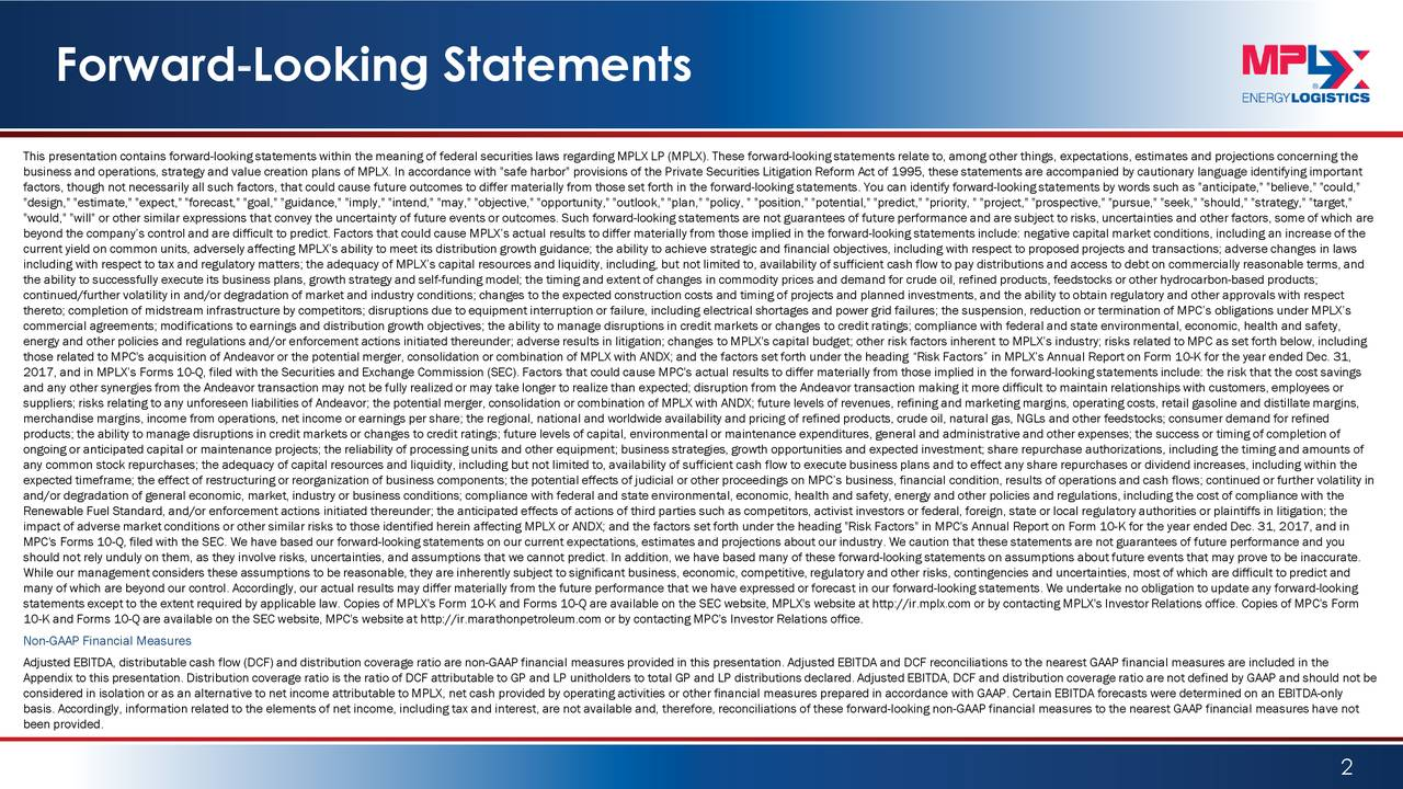 """This presentation contains forward-looking statements within the meaning of federal securities laws regarding MPLX LP (MPLX). These forward-looking statements relate to, among other things, expectations, estimates and projections concerning the business and operations, strategy and value creation plans of MPLX. In accordance with """"safe harbor"""" provisions of the Private Securities Litigation Reform Act of 1995, these statements are accompanied by cautionary language identifying important factors, though not necessarily all such factors, that could cause future outcomes to differ materially from those set forthin the forward-looking statements. You can identify forward-looking statements by words such as """"anticipate,"""" """"believe,"""" """"could,"""" """"design,"""" """"estimate,"""" """"expect,"""" """"forecast,"""" """"goal,"""" """"guidance,"""" """"imply,"""" """"intend,"""" """"may,"""" """"objective,"""" """"opportunity,"""" """"outlook,"""" """"plan,"""" """"policy, """" """"position,"""" """"potential,"""" """"predict,"""" """"priority, """" """"project,"""" """"prospective,"""" """"pursue,"""" """"seek,"""" """"should,"""" """"strategy,"""" """"target,"""" """"would,"""" """"will"""" or other similar expressions that convey the uncertainty of future events or outcomes. Such forward-looking statements are not guarantees of future performance and are subject to risks, uncertainties and other factors, some of which are beyond the company's control and are difficult to predict. Factors that could cause MPLX's actual results to differ materiayllfrom those implied in the forward-looking statements include: negative capital market conditions, including an increase of the current yield on common units, adversely affecting MPLX's ability to meet its distribution growth guidance; the ability to achieve strategic and financial objectives, including with respect to proposed projects and transactions; adverse changes in laws including with respect to tax and regulatory matters; the adequacy of MPLX's capital resources and liquidity, inclut ot limited to, availability of sufficient cash flow to pay distributions and access to debt on commercial"""