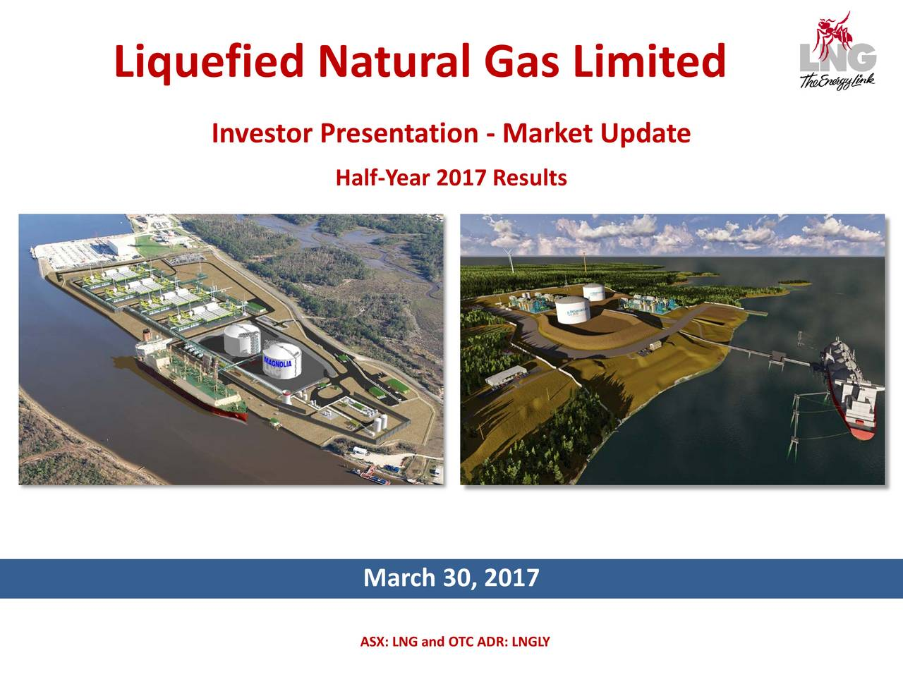 Investor Presentation - Market Update Half-Year 2017 Results March 30, 2017 ASX: LNG and OTC ADR: LNGLY