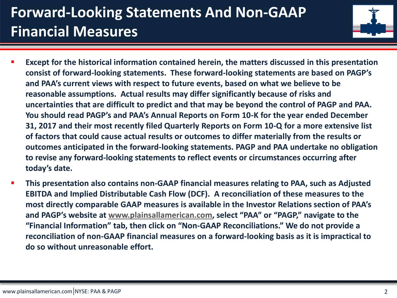 """Financial Measures  Except for the historical information contained herein, the matters discussed in this presentation consist of forward-looking statements. These forward-looking statements are based on PAGP's and PAA's current views with respect to future events, based on what we believe to be reasonable assumptions. Actual results may differ significantly because of risks and uncertainties that are difficult to predict and that may be beyond the control of PAGP and PAA. You should read PAGP's and PAA's Annual Reports on Form 10-K for the year ended December 31, 2017 and their most recently filed Quarterly Reports on Form 10-Q for a more extensive list of factors that could cause actual results or outcomes to differ materially from the results or outcomes anticipated in the forward-looking statements. PAGP and PAA undertake no obligation to revise any forward-looking statements to reflect events or circumstances occurring after today's date.  This presentation also contains non-GAAP financial measures relating to PAA, such as Adjusted EBITDA and Implied Distributable Cash Flow (DCF). A reconciliation of these measures to the most directly comparable GAAP measures is available in the Investor Relations section of PAA's and PAGP's website at www.plainsallamerican.com, select """"PAA"""" or """"PAGP,"""" navigate to the """"Financial Information"""" tab, then click on """"Non-GAAP Reconciliations."""" We do not provide a reconciliation of non-GAAP financial measures on a forward-looking basis as it is impractical to do so without unreasonable effort. www.plainsallamerican.com NYSE: PAA & PAGP"""