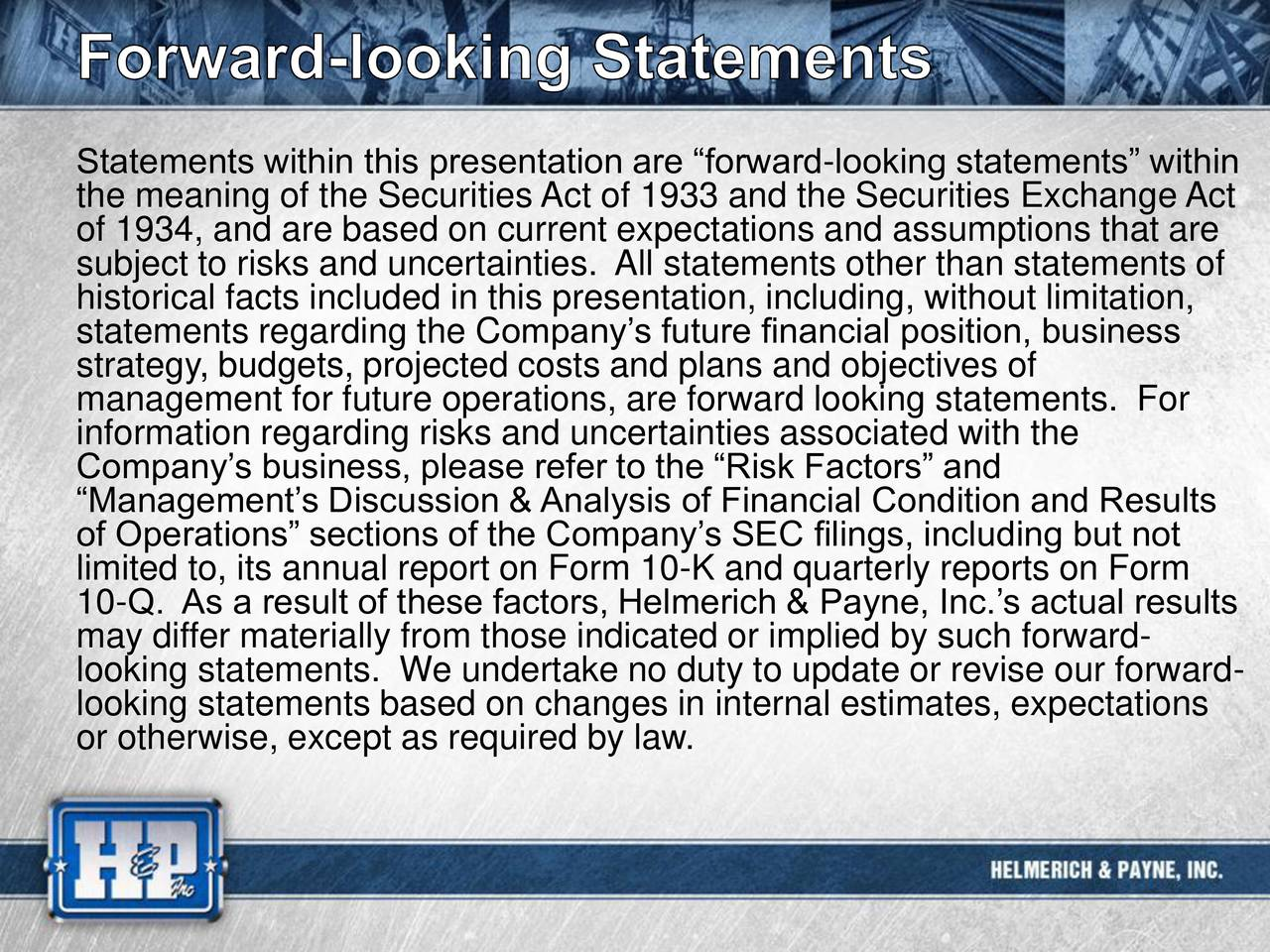 the meaning of the Securities Act of 1933 and the Securities Exchange Act of 1934, and are based on current expectations and assumptions that are subject to risks and uncertainties. All statements other than statements of historical facts included in this presentation, including, without limitation, statements regarding the Companys future financial position, business strategy, budgets, projected costs and plans and objectives of management for future operations, are forward looking statements. For information regarding risks and uncertainties associated with the Companys business, please refer to the Risk Factors and of Operations sections of the Companys SEC filings, including but not limited to, its annual report on Form 10-K and quarterly reports on Form 10-Q. As a result of these factors, Helmerich & Payne, Inc.s actual results may differ materially from those indicated or implied by such forward- looking statements. We undertake no duty to update or revise our forward- looking statements based on changes in internal estimates, expectations or otherwise, except as required by law.