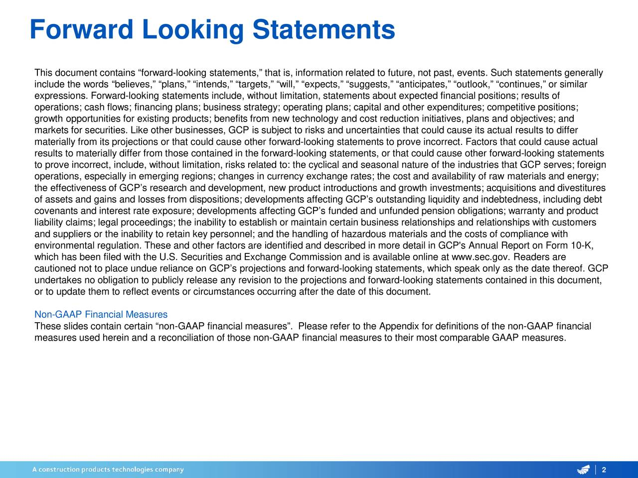 """This document contains """"forward-looking statements,"""" that is, information related to future, not past, events. Such statements generally include the words """"believes,"""" """"plans,"""" """"intends,"""" """"targets,"""" """"will,"""" """"expects,"""" """"suggests,"""" """"anticipates,"""" """"outlook,"""" """"continues,"""" or similar expressions. Forward-looking statements include, without limitation, statements about expected financial positions; results of operations; cash flows; financing plans; business strategy; operating plans; capital and other expenditures; competitive postiions; growth opportunities for existing products; benefits from new technology and cost reduction initiatives, plans and objectives; and markets for securities. Like other businesses, GCP is subject to risks and uncertainties that could cause its actual results to differ materially from its projections or that could cause other forward-looking statements to prove incorrect. Factors that could cause actual results to materially differ from those contained in the forward-looking statements, or that could cause other forward-looking statements to prove incorrect, include, without limitation, risks related to: the cyclical and seasonal nature of the industries that GCP serves; foreign operations, especially in emerging regions; changes in currency exchange rates; the cost and availability of raw materials and energy; the effectiveness of GCP's research and development, new product introductions and growth investments; acquisitions and divestitures of assets and gains and losses from dispositions; developments affecting GCP's outstanding liquidity and indebtedness, including debt covenants and interest rate exposure; developments affecting GCP's funded and unfunded pension obligations; warranty and product liability claims; legal proceedings; the inability to establish or maintain certain business relationships and relationships with customers and suppliers or the inability to retain key personnel; and the handling of hazardous materials and the cos"""