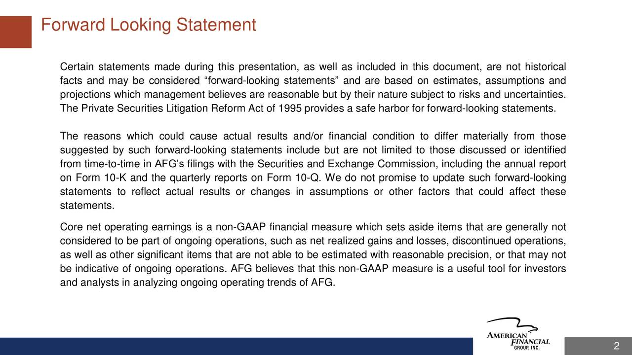 Certain statements made during this presentation, as well as included in this document, are not historical facts and may be considered forward-looking statements and are based on estimates, assumptions and projections which management believes are reasonable but by their nature subject to risks and uncertainties. The Private Securities Litigation Reform Act of 1995 provides a safe harbor for forward-looking statements. The reasons which could cause actual results and/or financial condition to differ materially from those suggested by such forward-looking statements include but are not limited to those discussed or identified from time-to-time in AFGs filings with the Securities and Exchange Commission, including the annual report on Form 10-K and the quarterly reports on Form 10-Q. We do not promise to update such forward-looking statements to reflect actual results or changes in assumptions or other factors that could affect these statements. Core net operating earnings is a non-GAAP financial measure which sets aside items that are generally not considered to be part of ongoing operations, such as net realized gains and losses, discontinued operations, as well as other significant items that are not able to be estimated with reasonable precision, or that may not be indicative of ongoing operations. AFG believes that this non-GAAP measure is a useful tool for investors and analysts in analyzing ongoing operating trends of AFG. 2